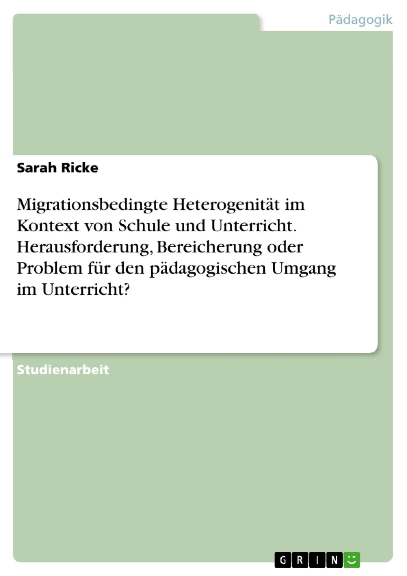 Titel: Migrationsbedingte Heterogenität im Kontext von Schule und Unterricht. Herausforderung, Bereicherung oder Problem für den pädagogischen Umgang im Unterricht?