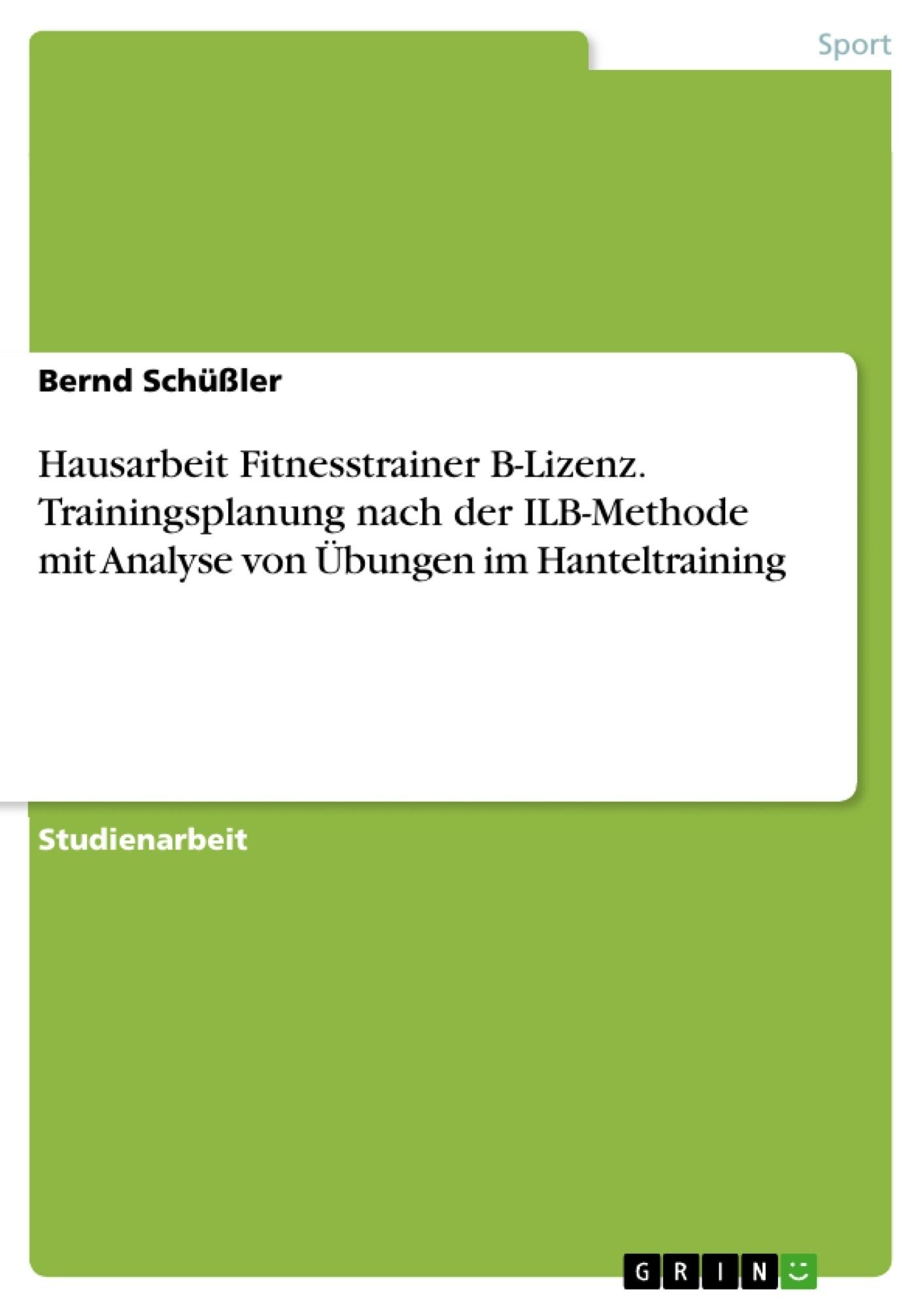 Titel: Hausarbeit Fitnesstrainer B-Lizenz. Trainingsplanung nach der ILB-Methode mit Analyse von Übungen im Hanteltraining