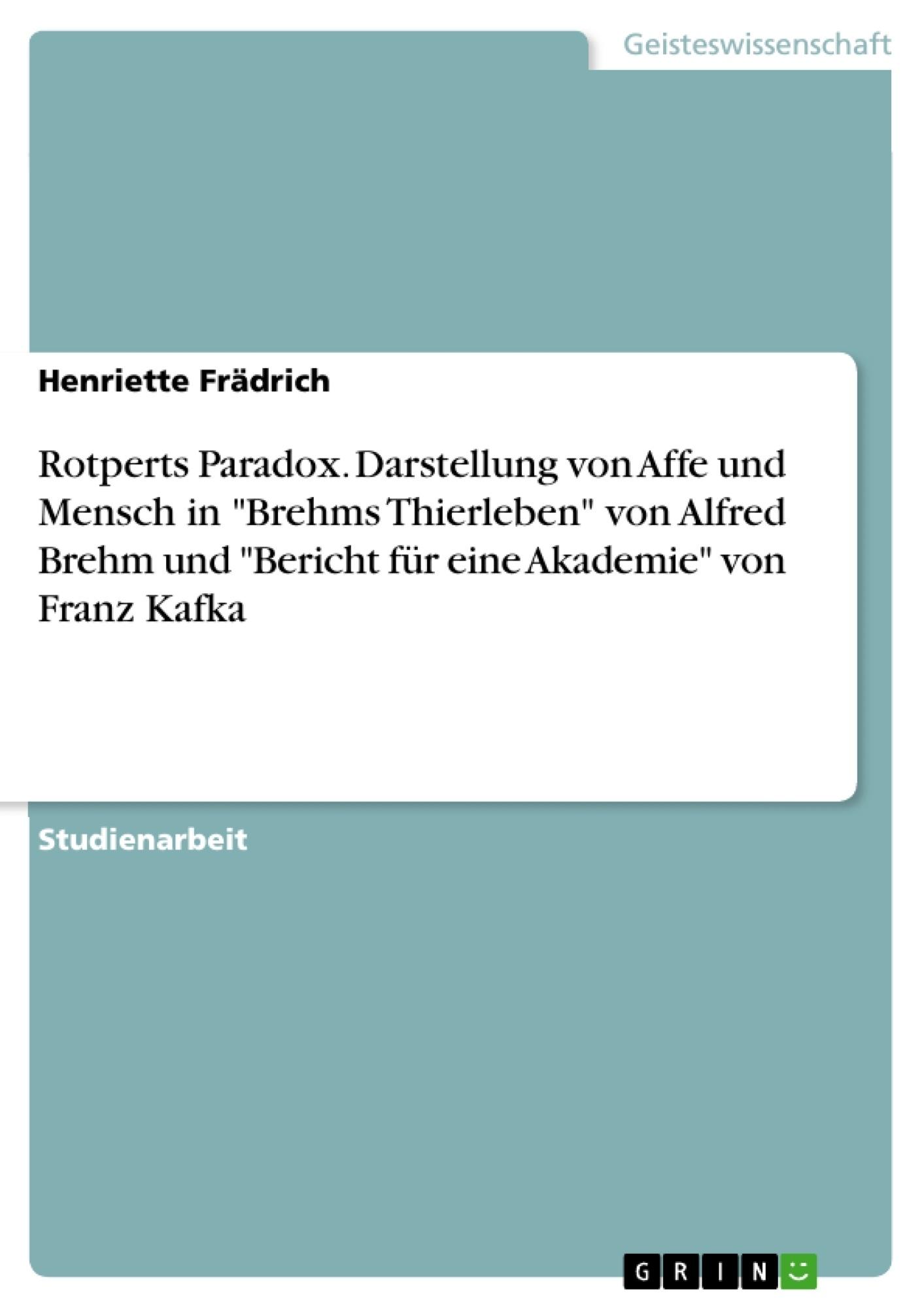 """Titel: Rotperts Paradox. Darstellung von Affe und Mensch in """"Brehms Thierleben"""" von Alfred Brehm und """"Bericht für eine Akademie"""" von Franz Kafka"""