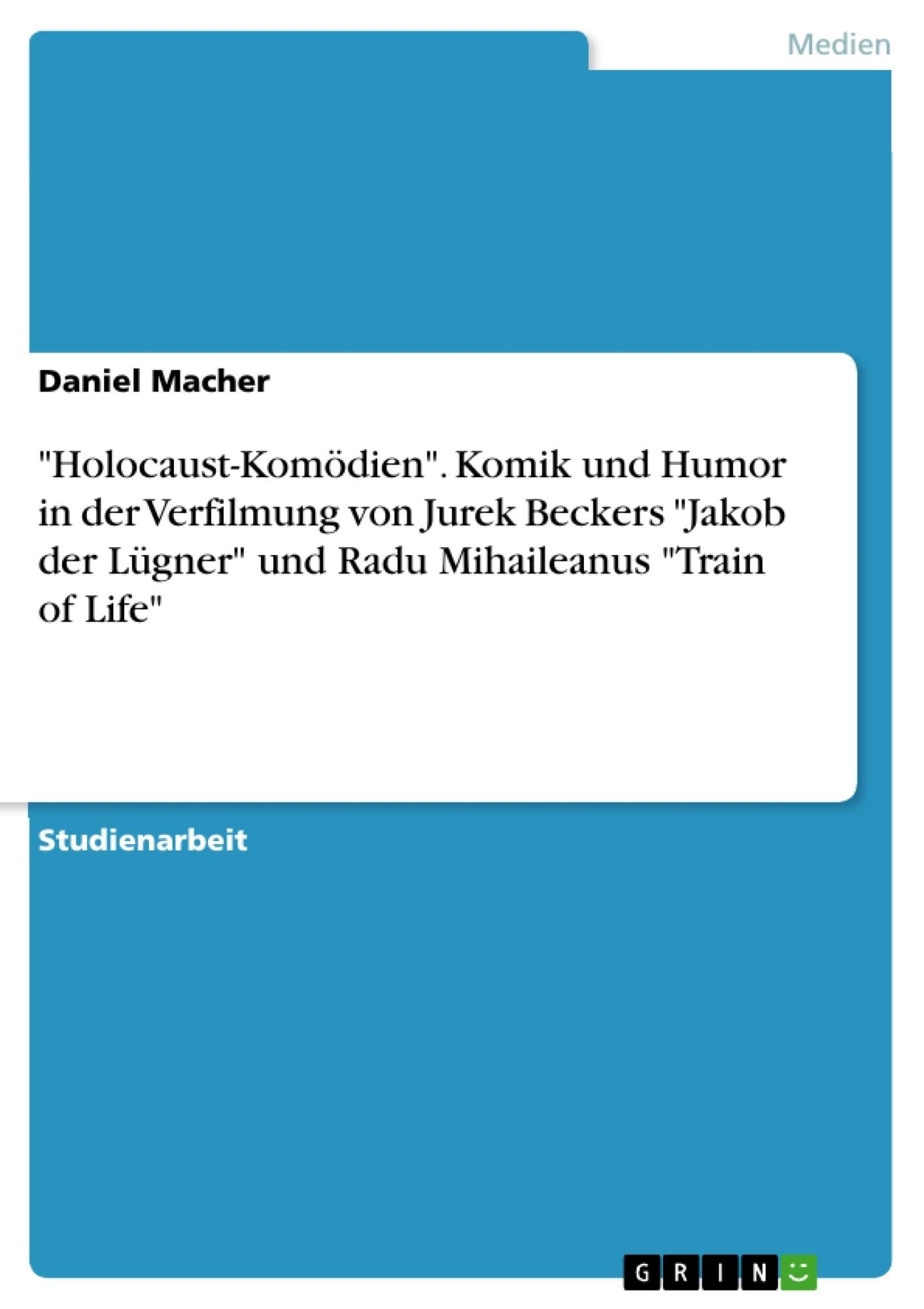 """Titel: """"Holocaust-Komödien"""". Komik und Humor in der Verfilmung von Jurek Beckers """"Jakob der Lügner"""" und Radu Mihaileanus """"Train of Life"""""""