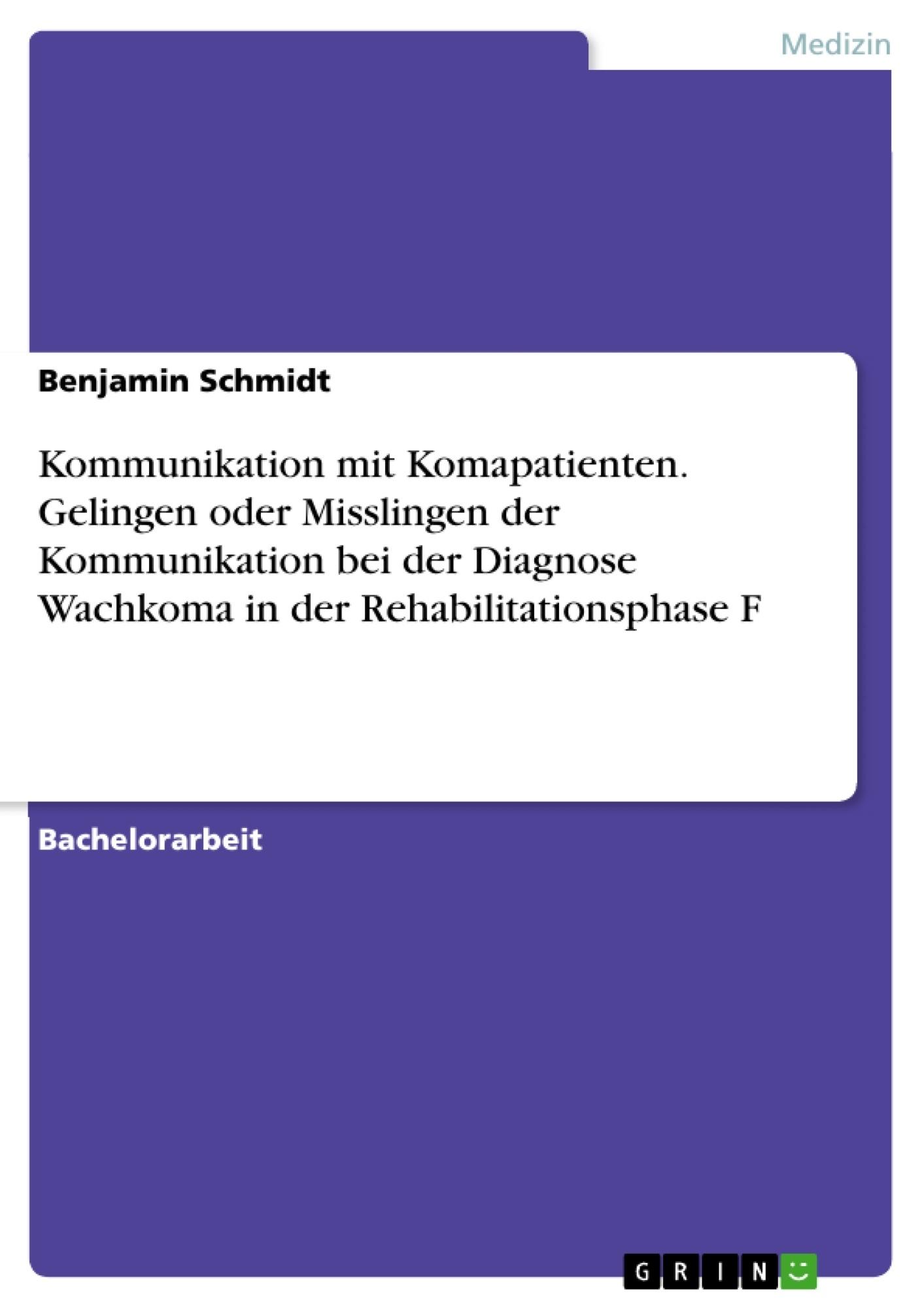 Titel: Kommunikation mit Komapatienten. Gelingen oder Misslingen der Kommunikation bei der Diagnose Wachkoma in der Rehabilitationsphase F