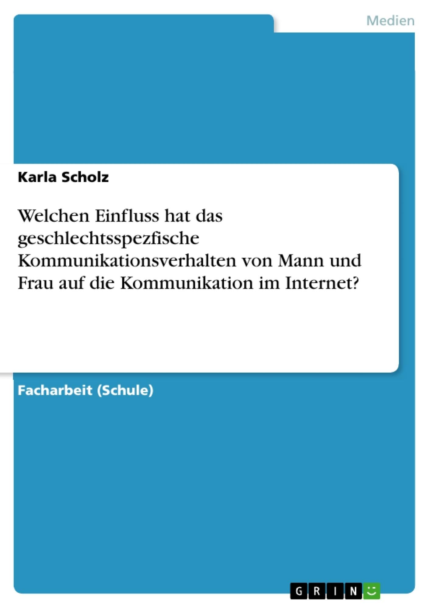 Titel: Welchen Einfluss hat das geschlechtsspezfische Kommunikationsverhalten von Mann und Frau auf die Kommunikation im Internet?