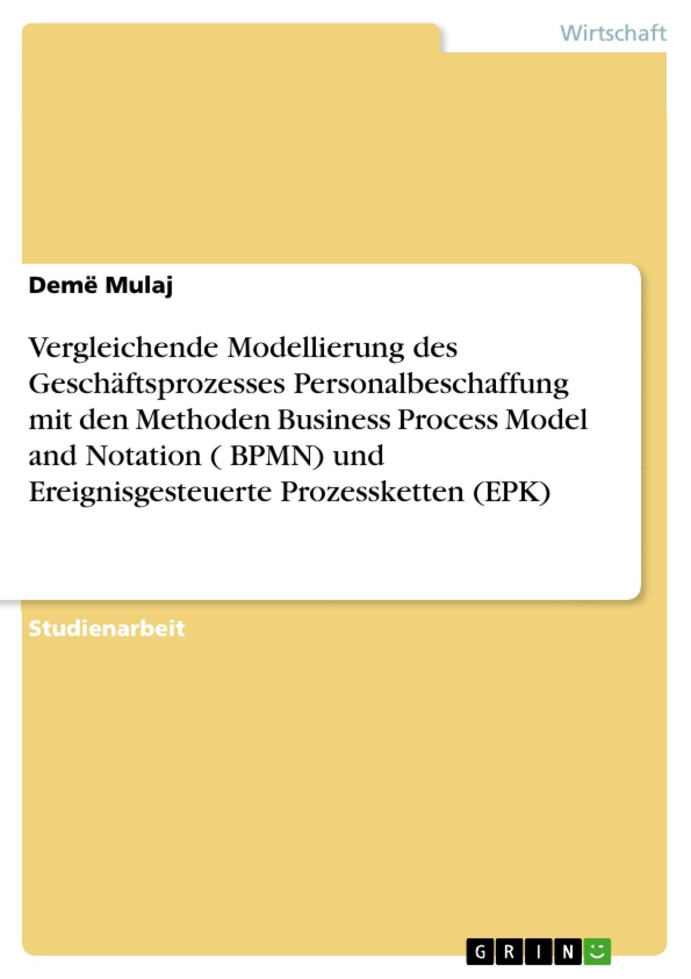 Titel: Vergleichende Modellierung des Geschäftsprozesses Personalbeschaffung mit den Methoden Business Process Model and Notation ( BPMN) und  Ereignisgesteuerte Prozessketten  (EPK)