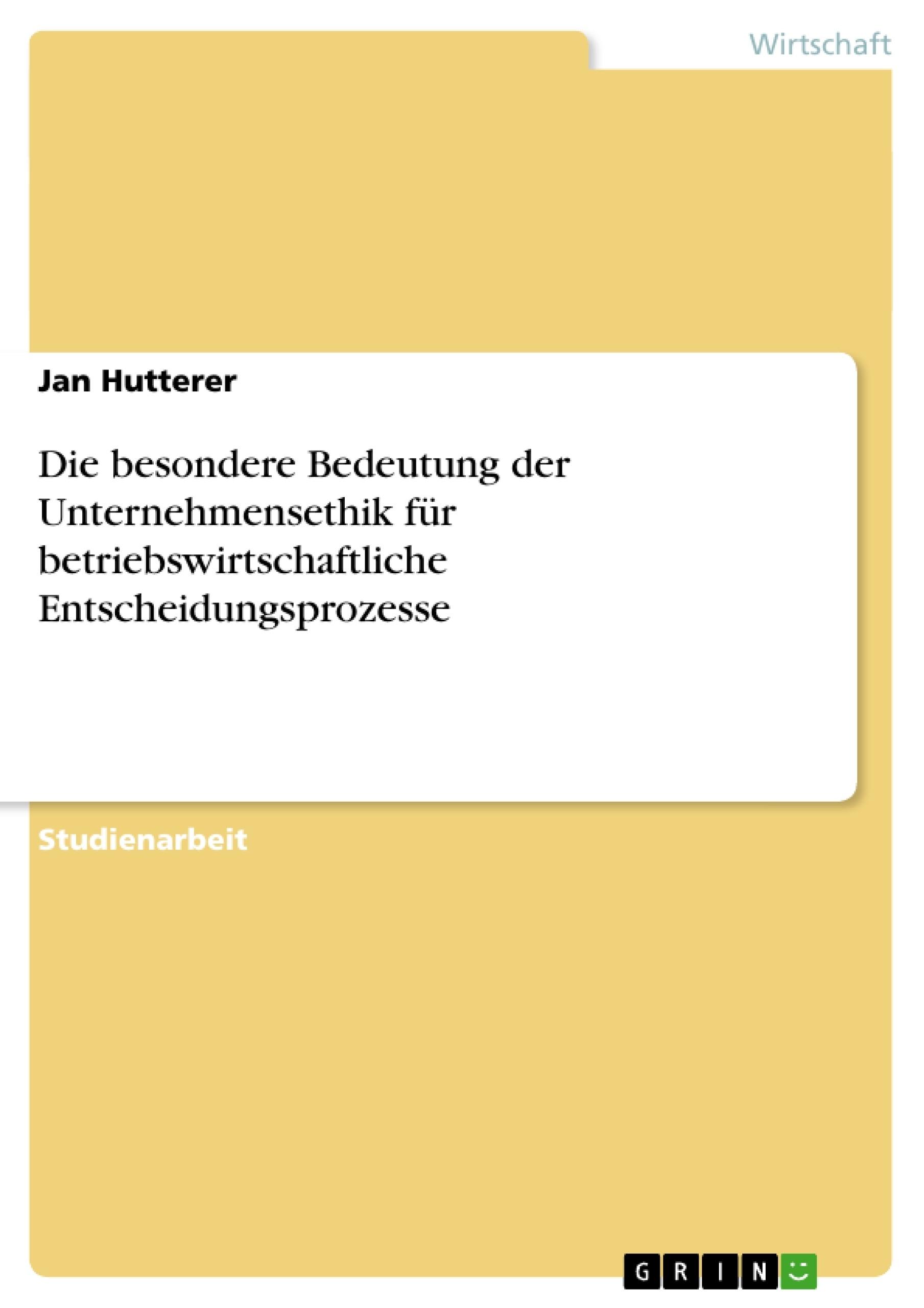 Titel: Die besondere Bedeutung der Unternehmensethik für betriebswirtschaftliche Entscheidungsprozesse