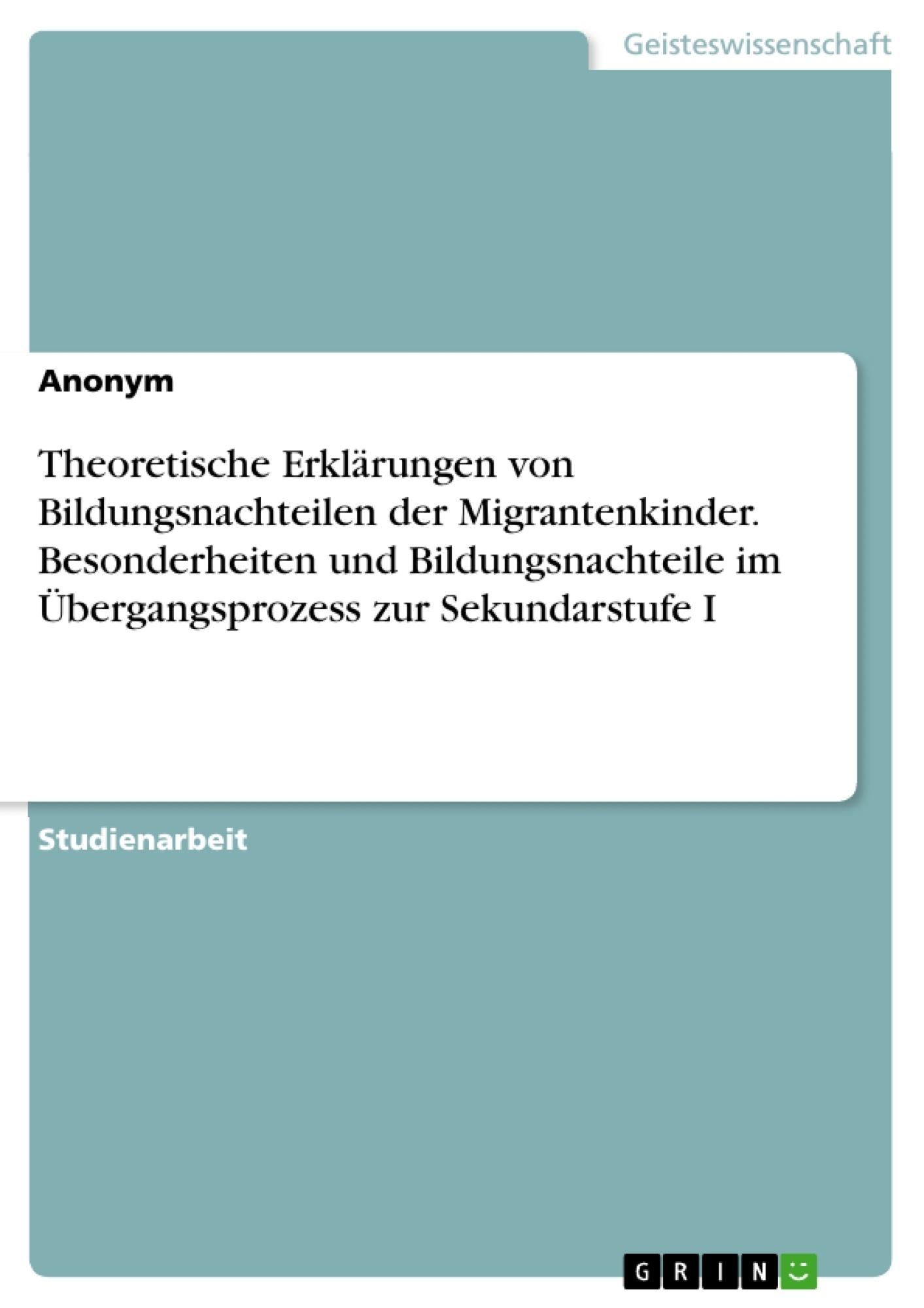 Titel: Theoretische Erklärungen  von Bildungsnachteilen der Migrantenkinder. Besonderheiten und Bildungsnachteile im Übergangsprozess zur Sekundarstufe I
