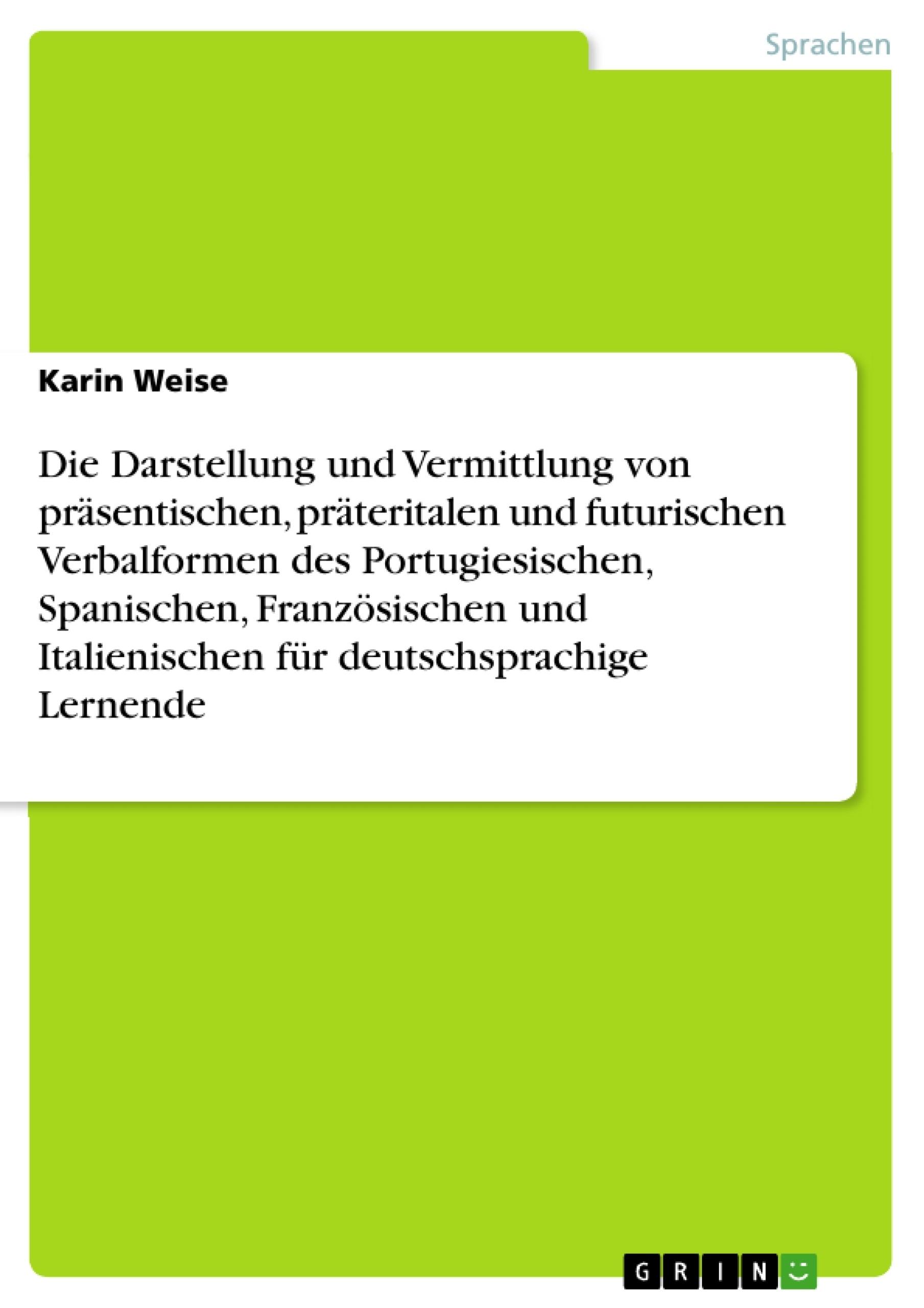 Titel: Die Darstellung und Vermittlung von präsentischen, präteritalen und futurischen Verbalformen des Portugiesischen, Spanischen, Französischen und Italienischen für deutschsprachige Lernende
