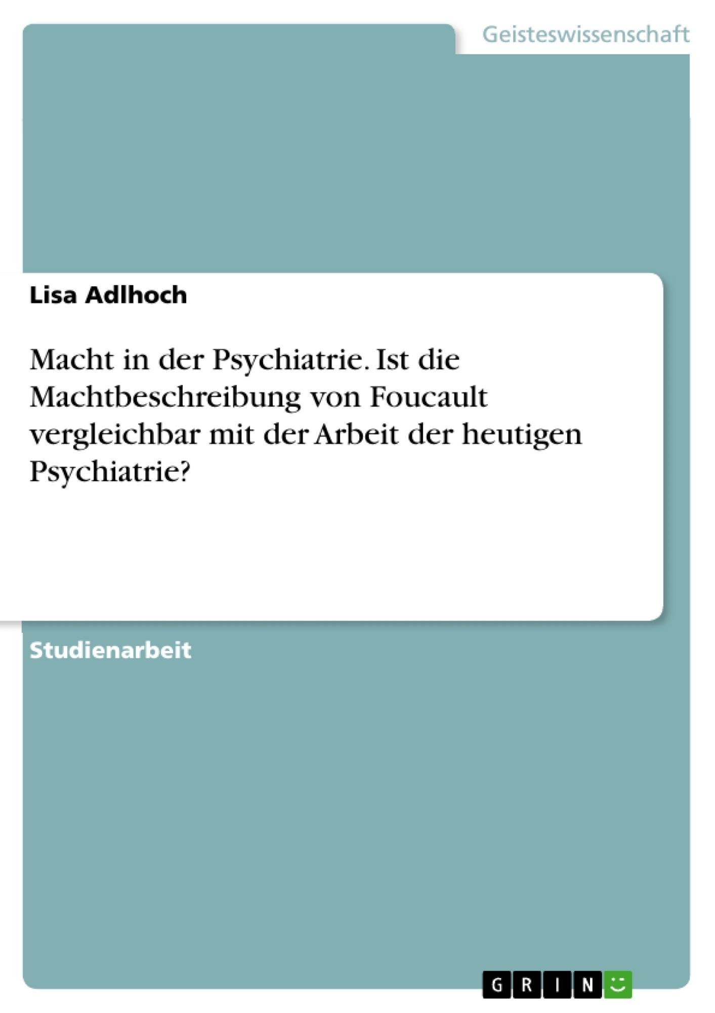 Titel: Macht in der Psychiatrie. Ist die Machtbeschreibung von Foucault vergleichbar mit der Arbeit der heutigen Psychiatrie?