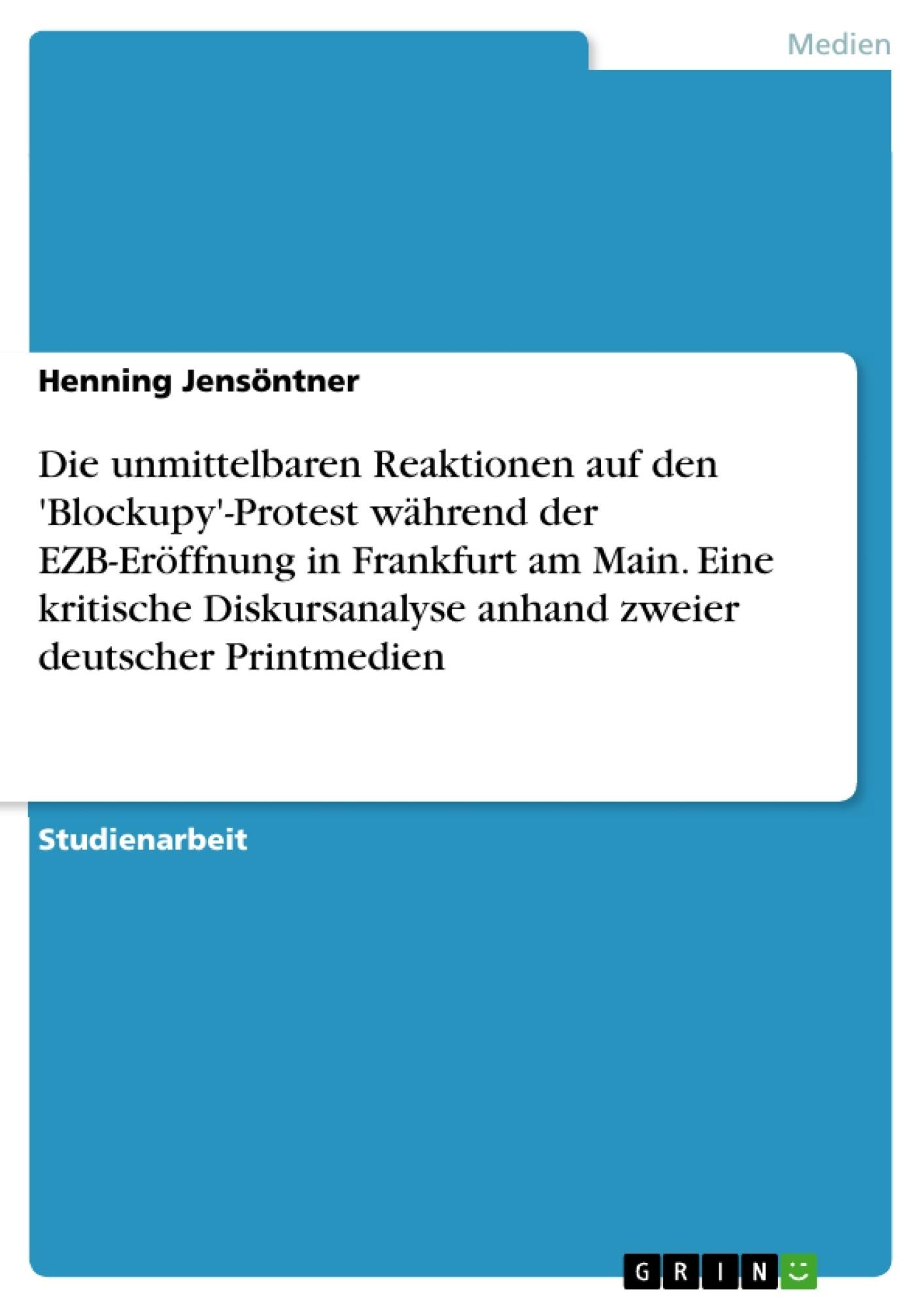 Titel: Die unmittelbaren Reaktionen auf den 'Blockupy'-Protest während der EZB-Eröffnung in Frankfurt am Main. Eine kritische Diskursanalyse anhand zweier deutscher Printmedien