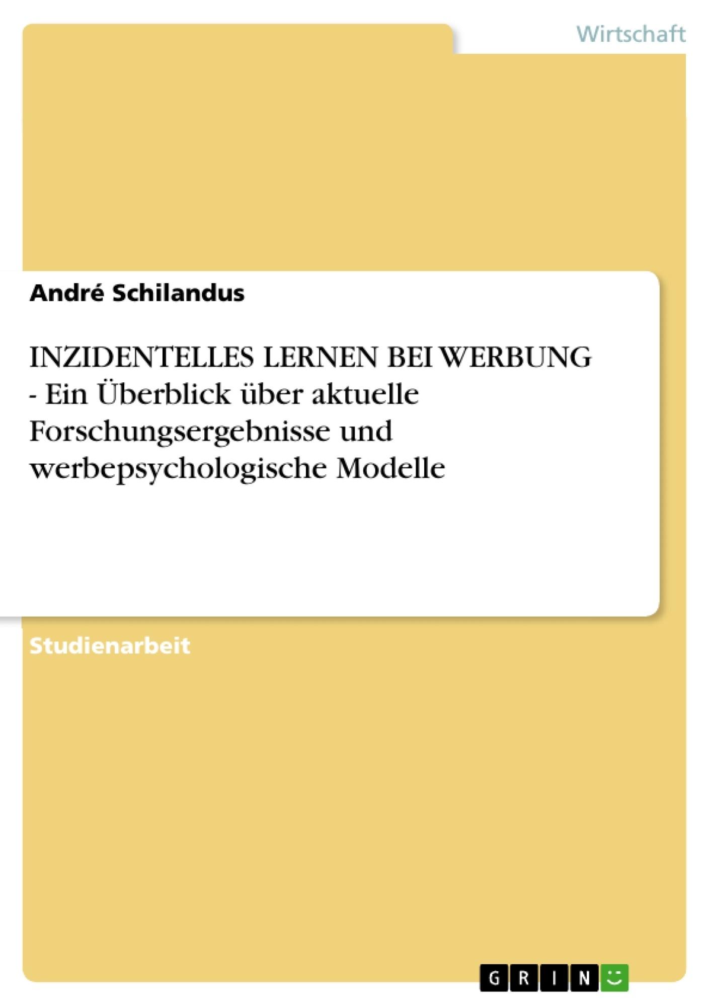 Titel: INZIDENTELLES LERNEN BEI WERBUNG - Ein Überblick über aktuelle Forschungsergebnisse und werbepsychologische Modelle