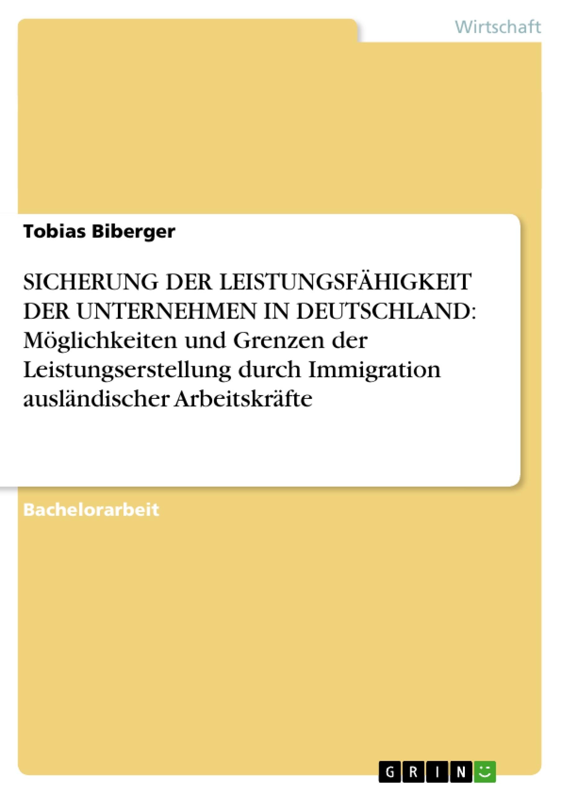 Titel: SICHERUNG DER LEISTUNGSFÄHIGKEIT DER UNTERNEHMEN IN DEUTSCHLAND: Möglichkeiten und Grenzen der Leistungserstellung durch Immigration ausländischer Arbeitskräfte