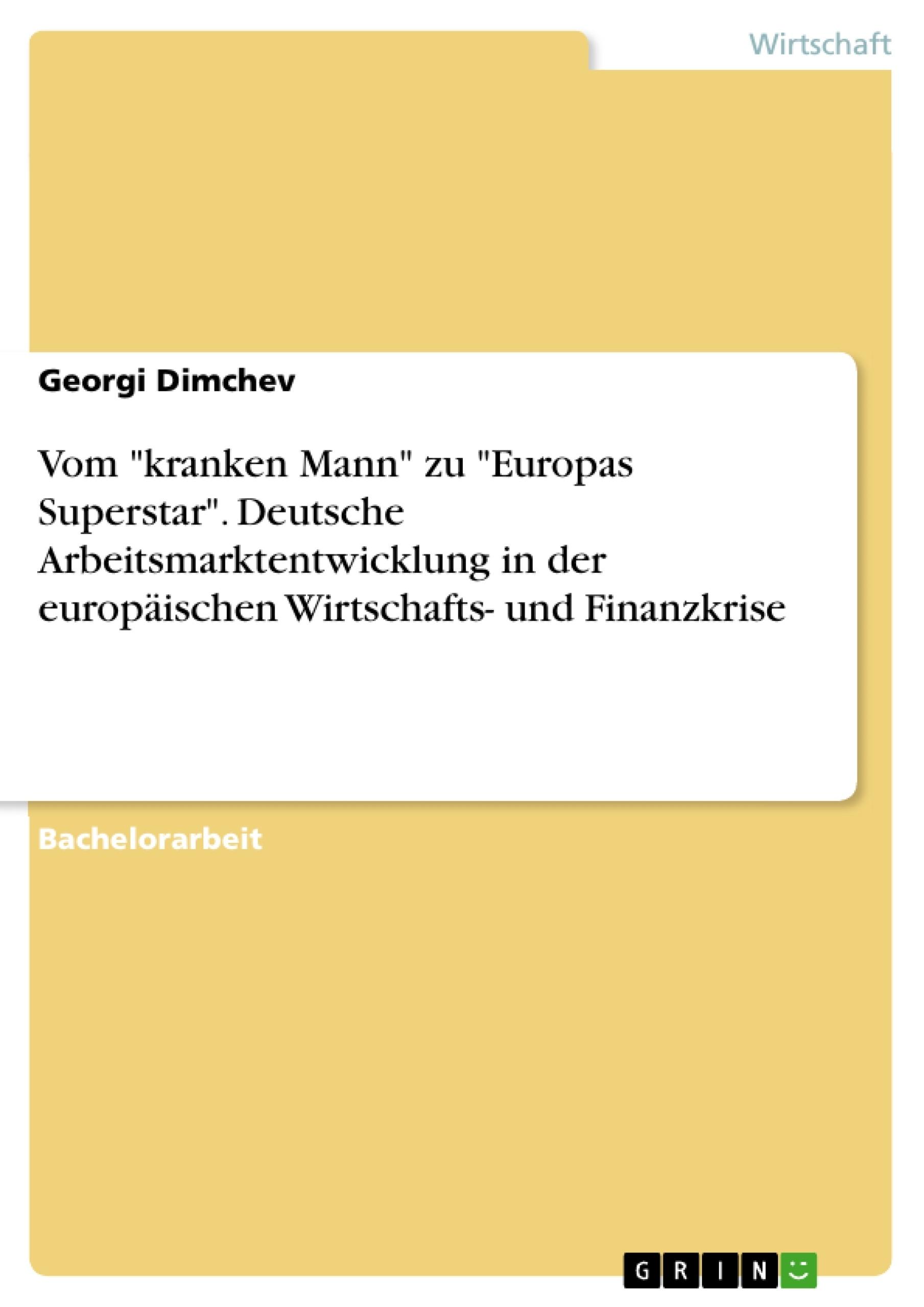 """Titel: Vom """"kranken Mann"""" zu """"Europas Superstar"""". Deutsche Arbeitsmarktentwicklung in der europäischen Wirtschafts- und Finanzkrise"""