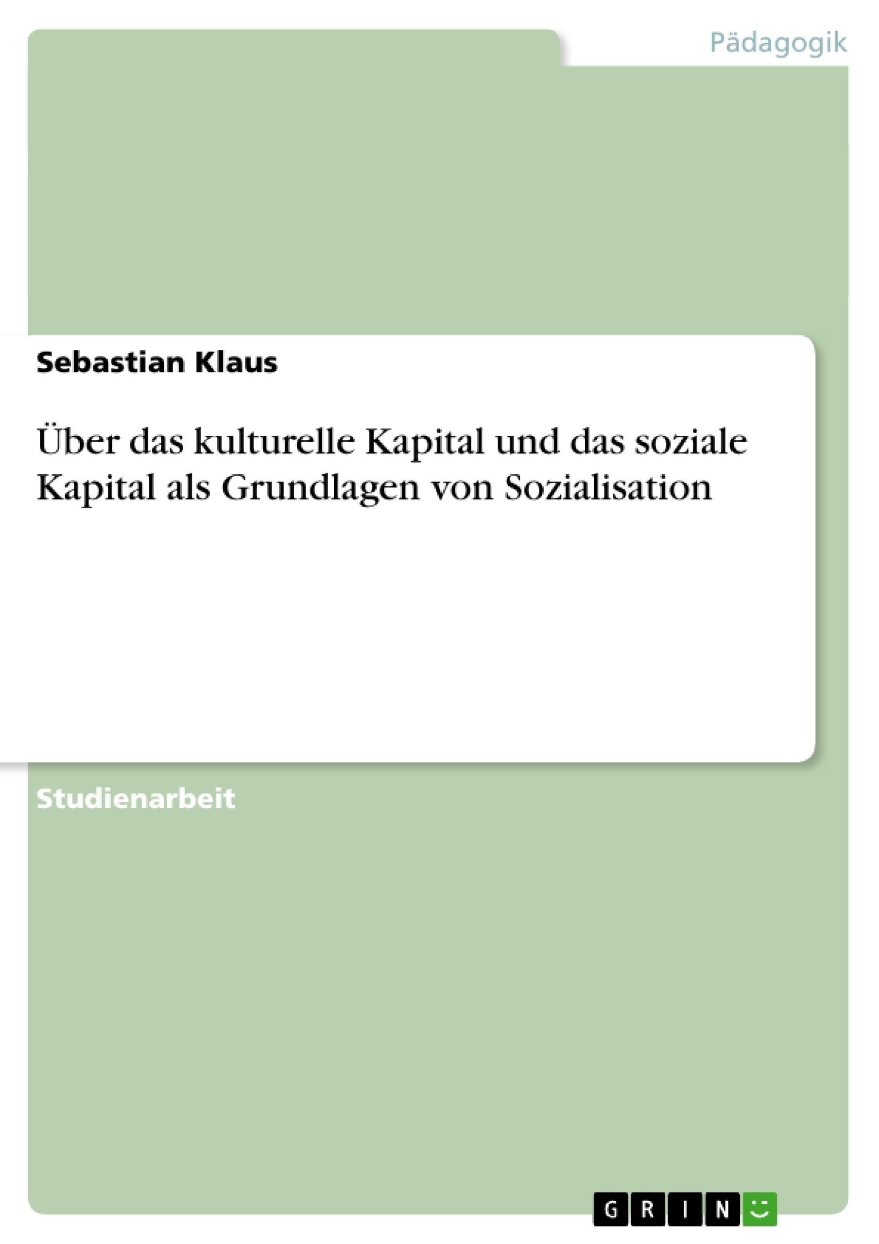 Titel: Über das kulturelle Kapital und das soziale Kapital als Grundlagen von Sozialisation