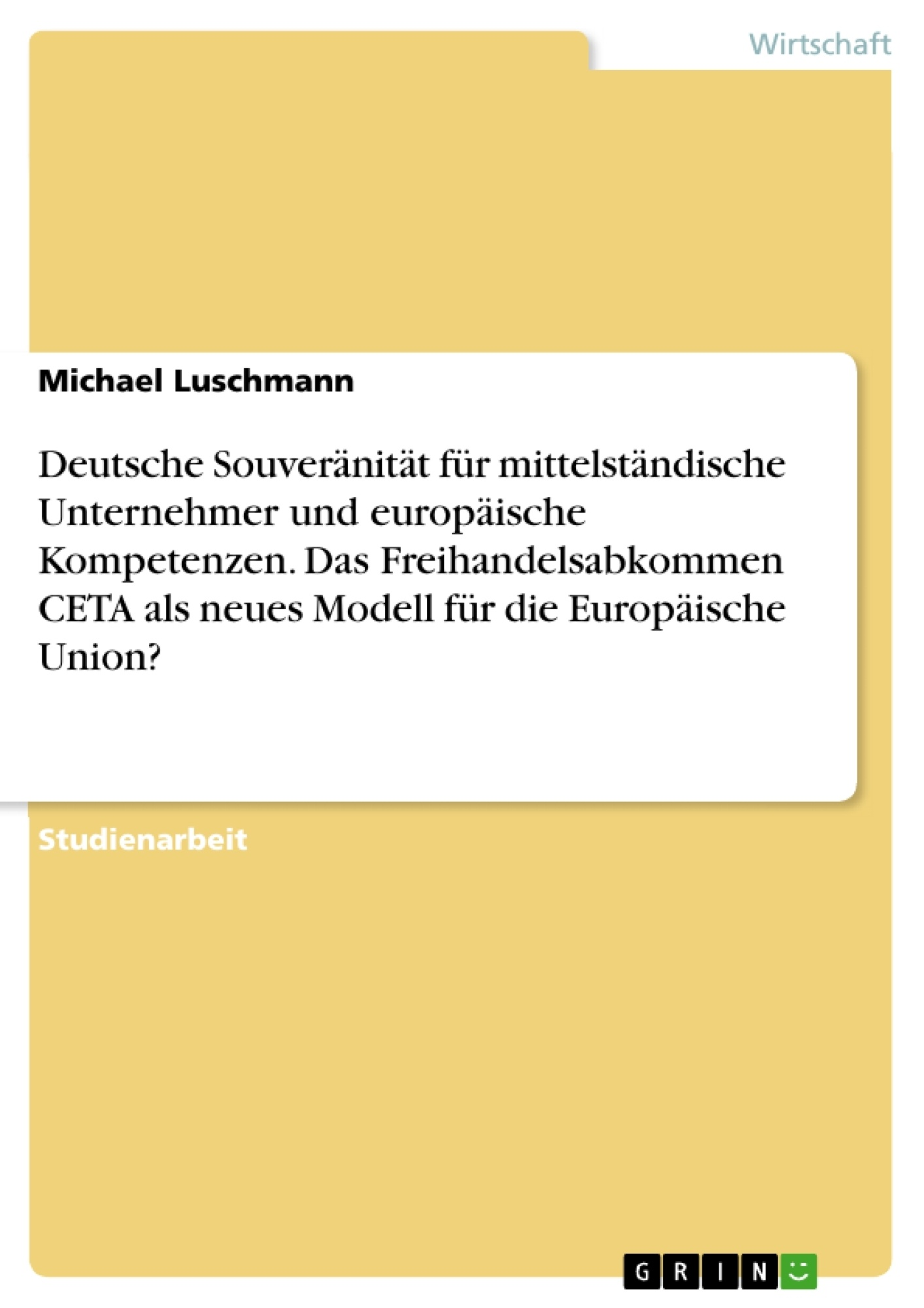 Titel: Deutsche Souveränität für mittelständische Unternehmer und europäische Kompetenzen. Das Freihandelsabkommen CETA als neues Modell für die Europäische Union?