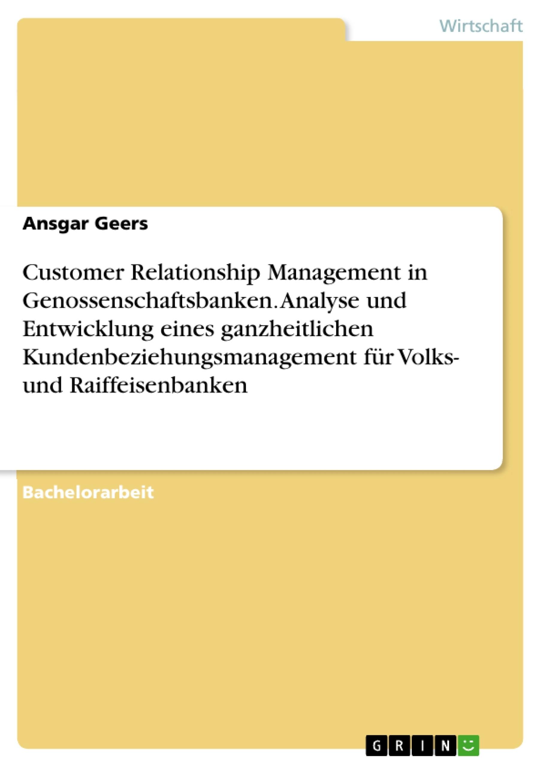 Titel: Customer Relationship Management in  Genossenschaftsbanken. Analyse und Entwicklung eines ganzheitlichen Kundenbeziehungsmanagement für  Volks- und Raiffeisenbanken