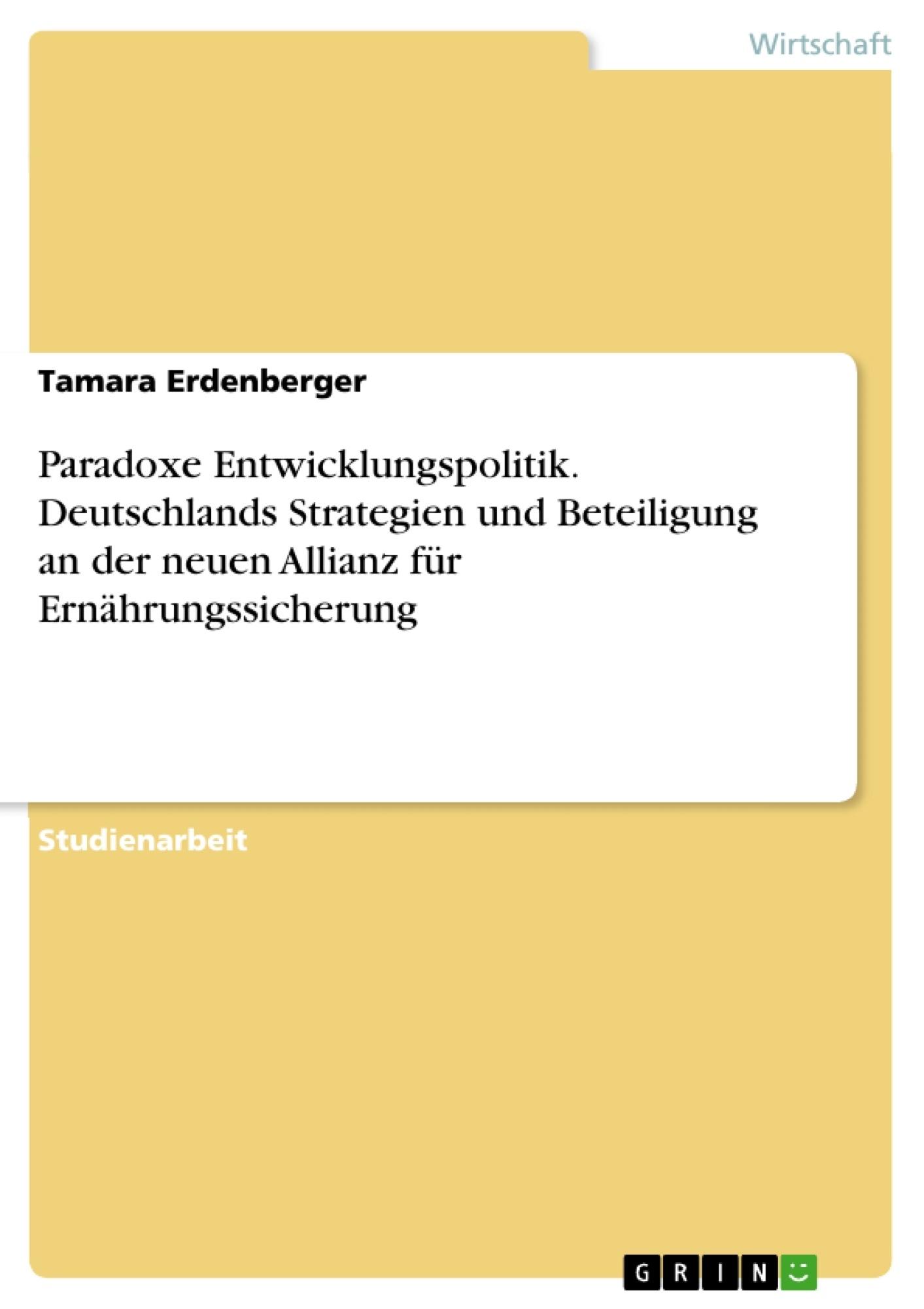 Titel: Paradoxe Entwicklungspolitik. Deutschlands Strategien und Beteiligung an der neuen Allianz für Ernährungssicherung