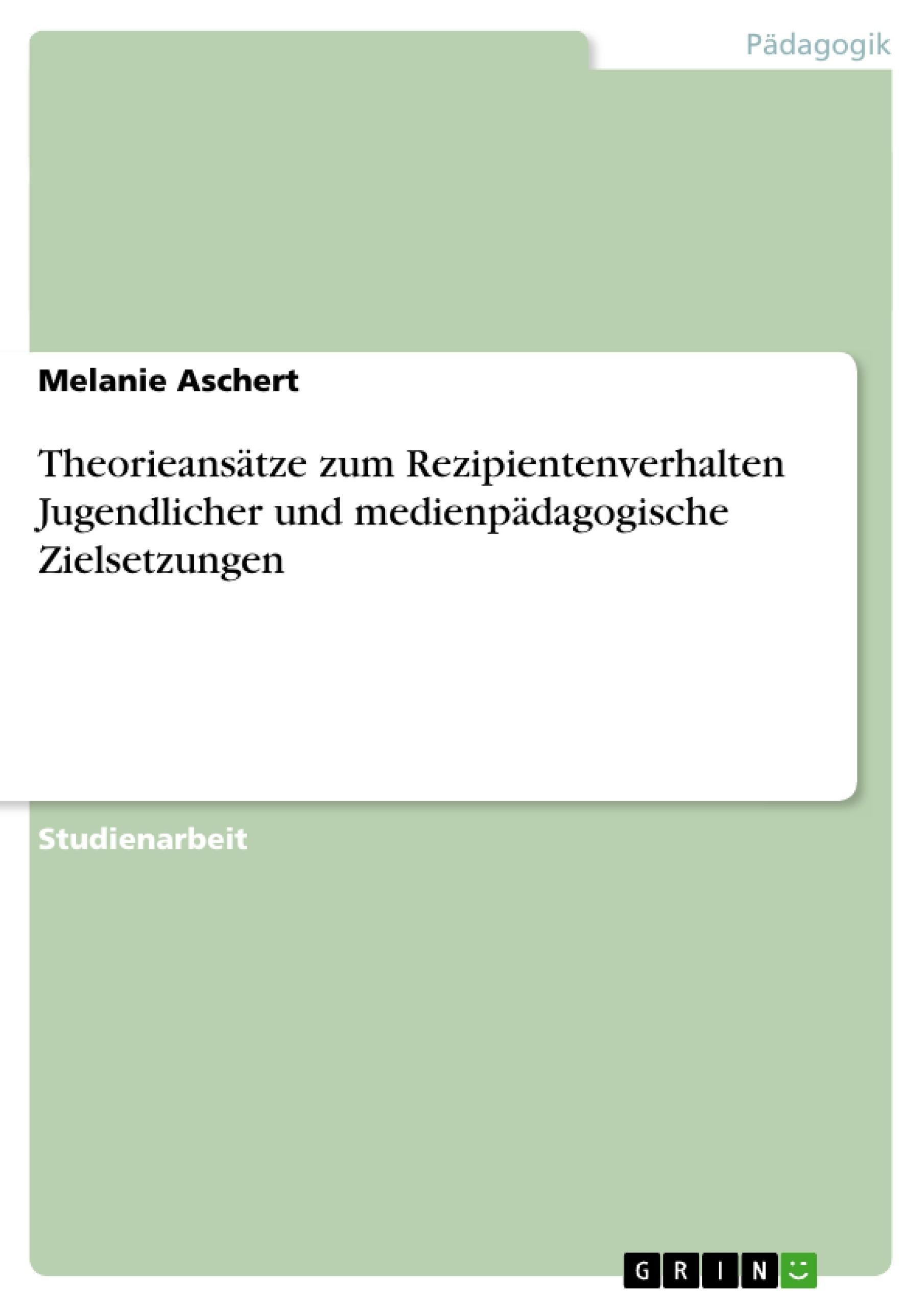 Titel: Theorieansätze zum Rezipientenverhalten Jugendlicher und medienpädagogische Zielsetzungen