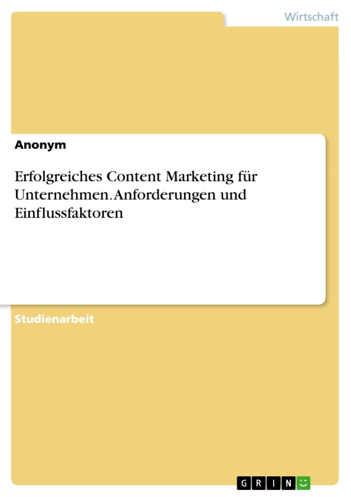 Titel: Erfolgreiches Content Marketing für Unternehmen. Anforderungen und Einflussfaktoren