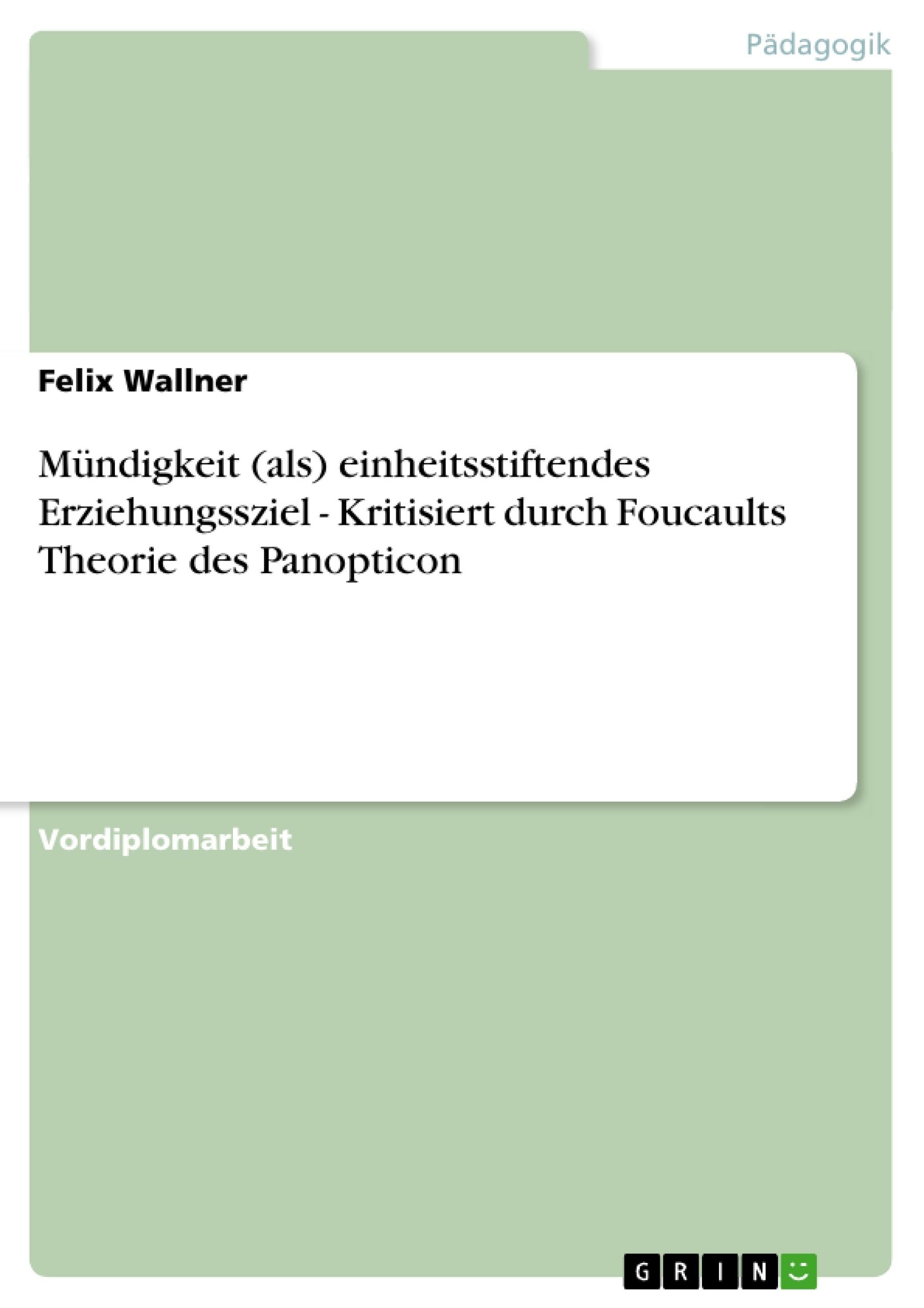 Titel: Mündigkeit (als) einheitsstiftendes Erziehungssziel - Kritisiert durch Foucaults Theorie des Panopticon