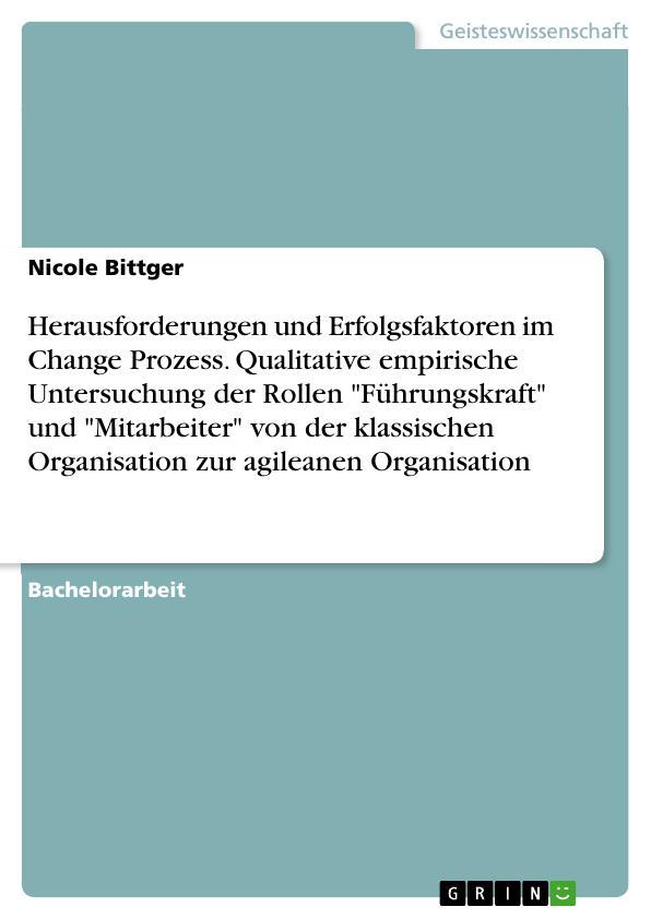 """Titel: Herausforderungen und Erfolgsfaktoren im Change Prozess. Qualitative empirische Untersuchung der Rollen """"Führungskraft"""" und """"Mitarbeiter"""" von der klassischen Organisation zur agileanen Organisation"""