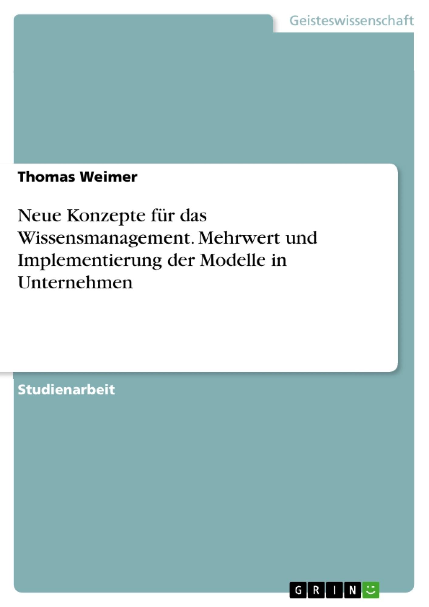 Titel: Neue Konzepte für das Wissensmanagement. Mehrwert und Implementierung der Modelle in Unternehmen