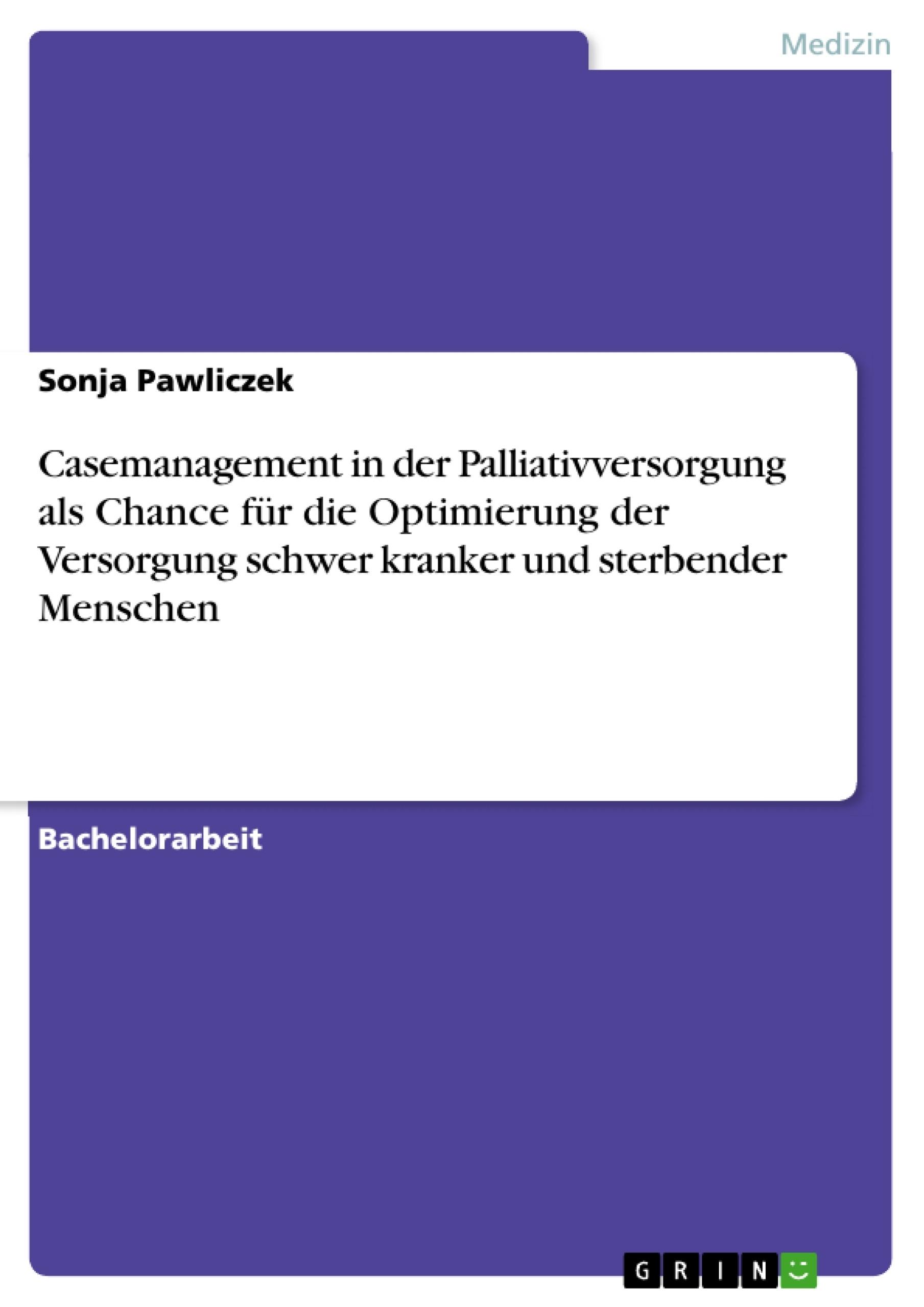 Titel: Casemanagement in der Palliativversorgung als Chance für die Optimierung der Versorgung schwer kranker und sterbender Menschen