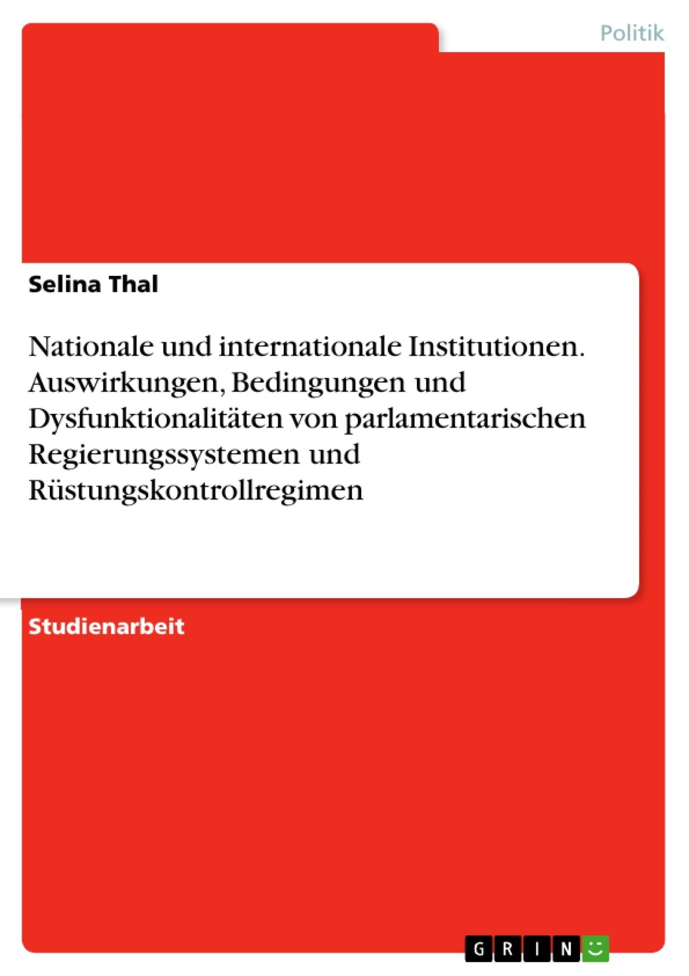 Titel: Nationale und internationale Institutionen. Auswirkungen, Bedingungen und Dysfunktionalitäten von parlamentarischen Regierungssystemen und Rüstungskontrollregimen