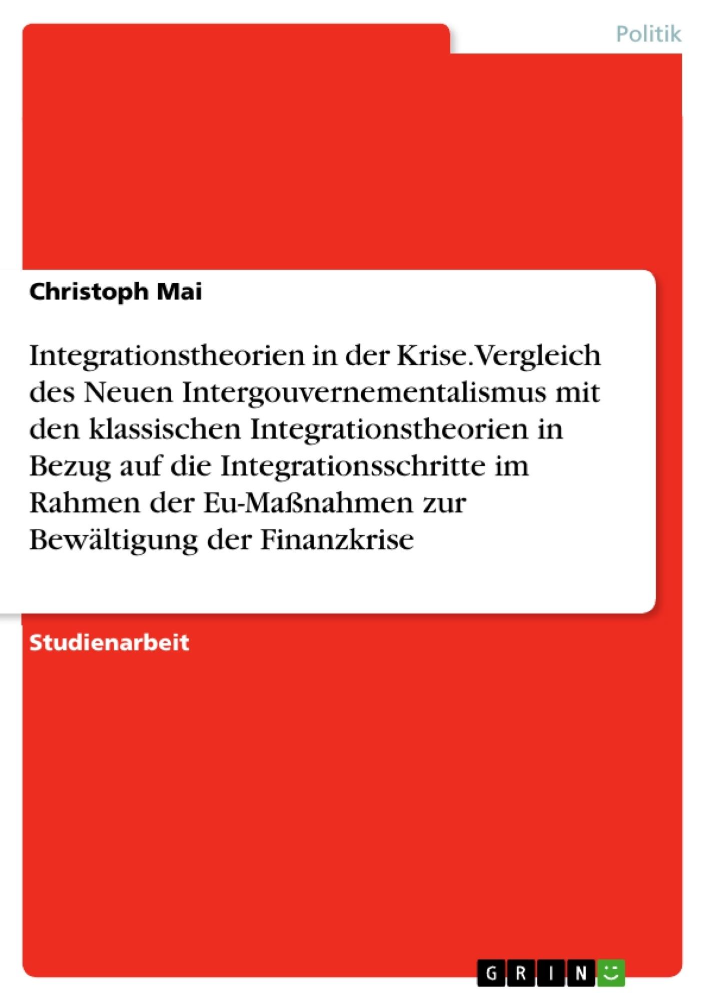 Titel: Integrationstheorien in der Krise. Vergleich des Neuen Intergouvernementalismus mit den klassischen Integrationstheorien in Bezug auf die Integrationsschritte im Rahmen der Eu-Maßnahmen zur Bewältigung der Finanzkrise