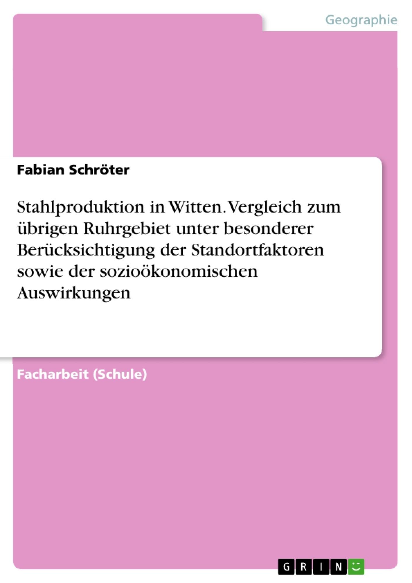 Titel: Stahlproduktion in Witten. Vergleich zum übrigen Ruhrgebiet unter besonderer Berücksichtigung der Standortfaktoren sowie der sozioökonomischen Auswirkungen