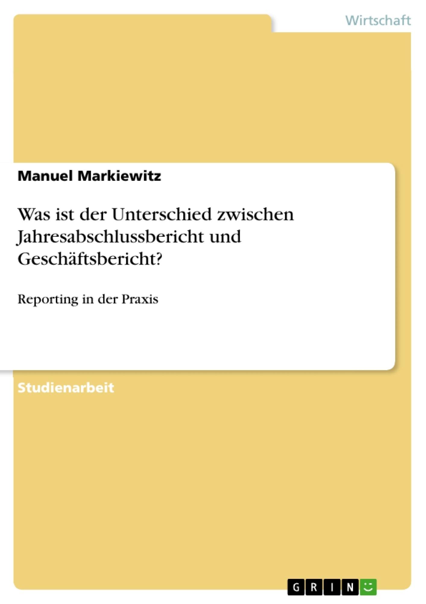 Titel: Was ist der Unterschied zwischen Jahresabschlussbericht und Geschäftsbericht?