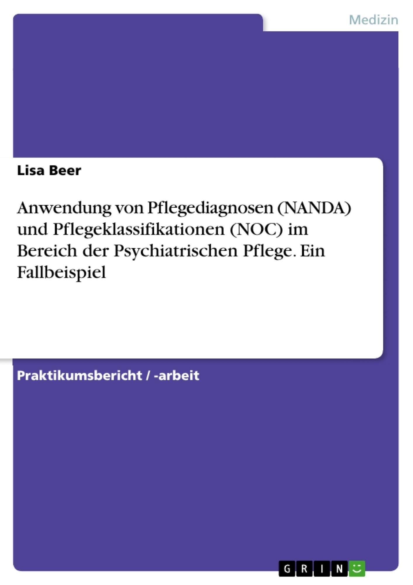 Titel: Anwendung von Pflegediagnosen (NANDA) und Pflegeklassifikationen (NOC) im Bereich der Psychiatrischen Pflege. Ein Fallbeispiel