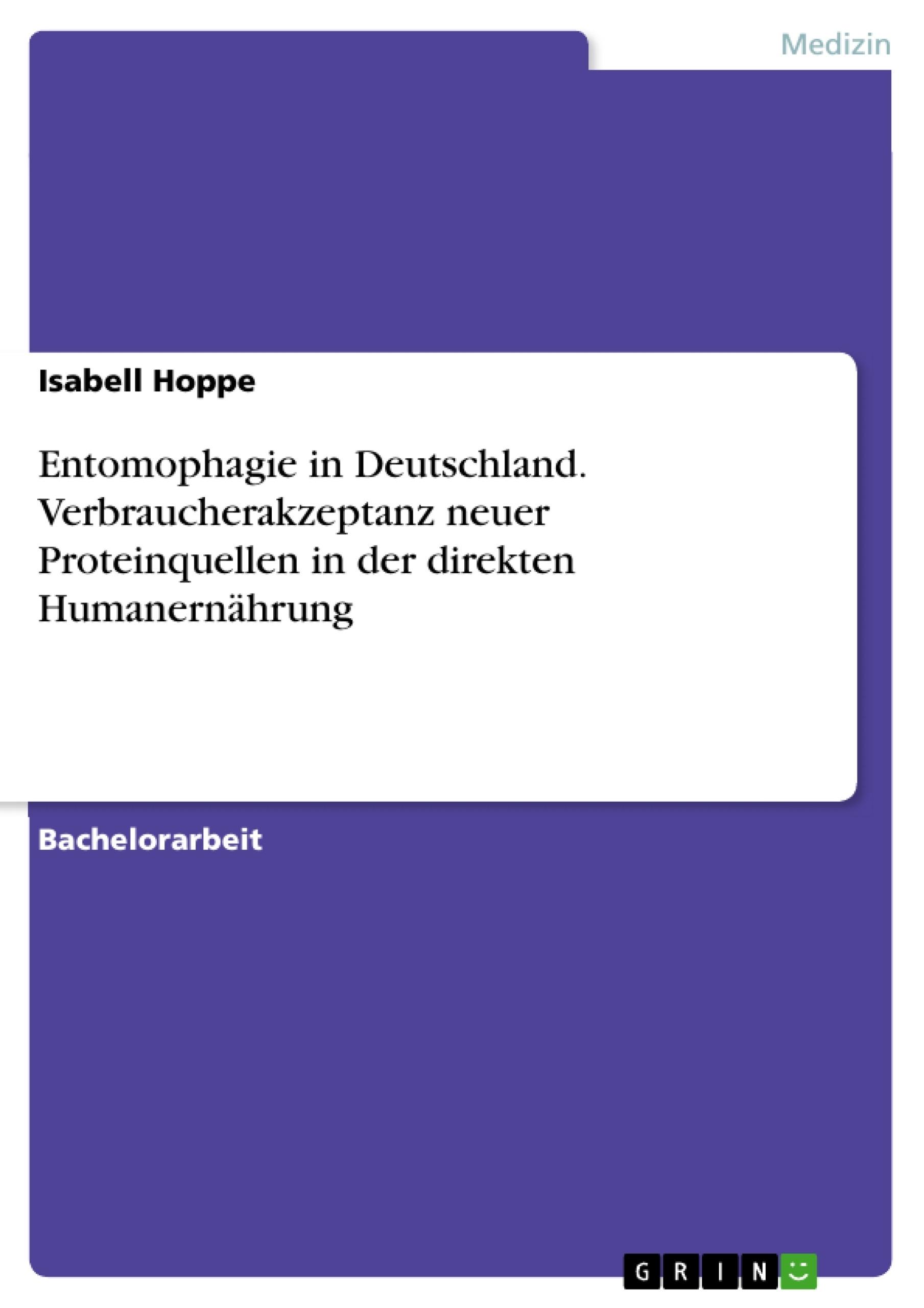Titel: Entomophagie in Deutschland. Verbraucherakzeptanz neuer Proteinquellen in der direkten Humanernährung