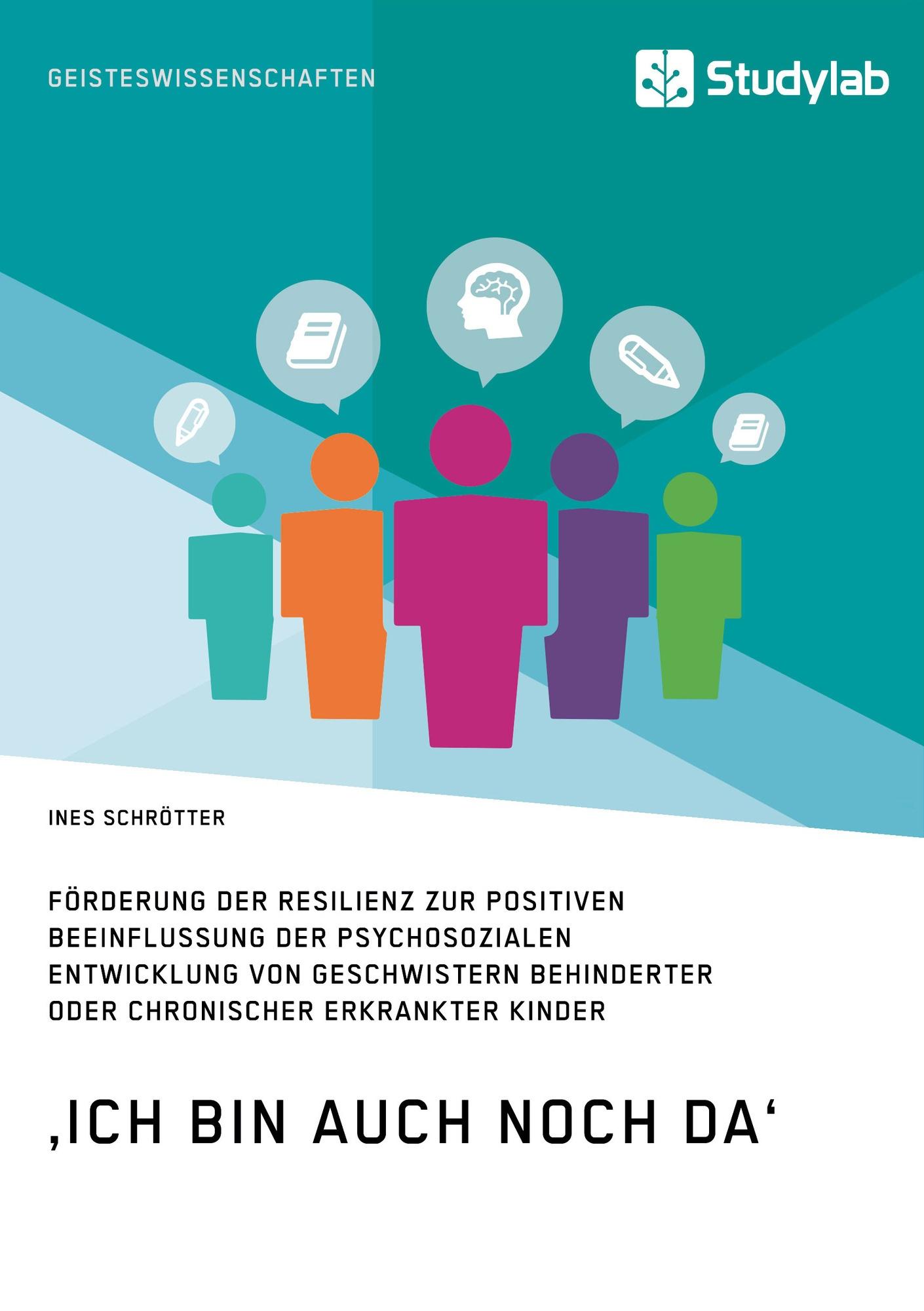Titel: 'Ich bin auch noch da'. Förderung der Resilienz zur positiven Beeinflussung der psychosozialen Entwicklung von Geschwistern behinderter oder chronischer erkrankter Kinder