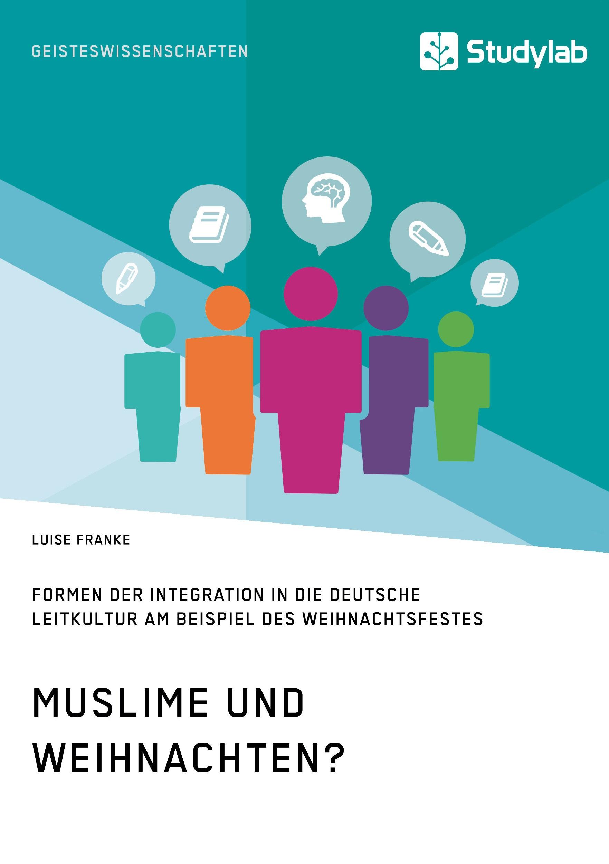 Titel: Muslime und Weihnachten? Formen der Integration in die deutsche Leitkultur am Beispiel des Weihnachtsfestes
