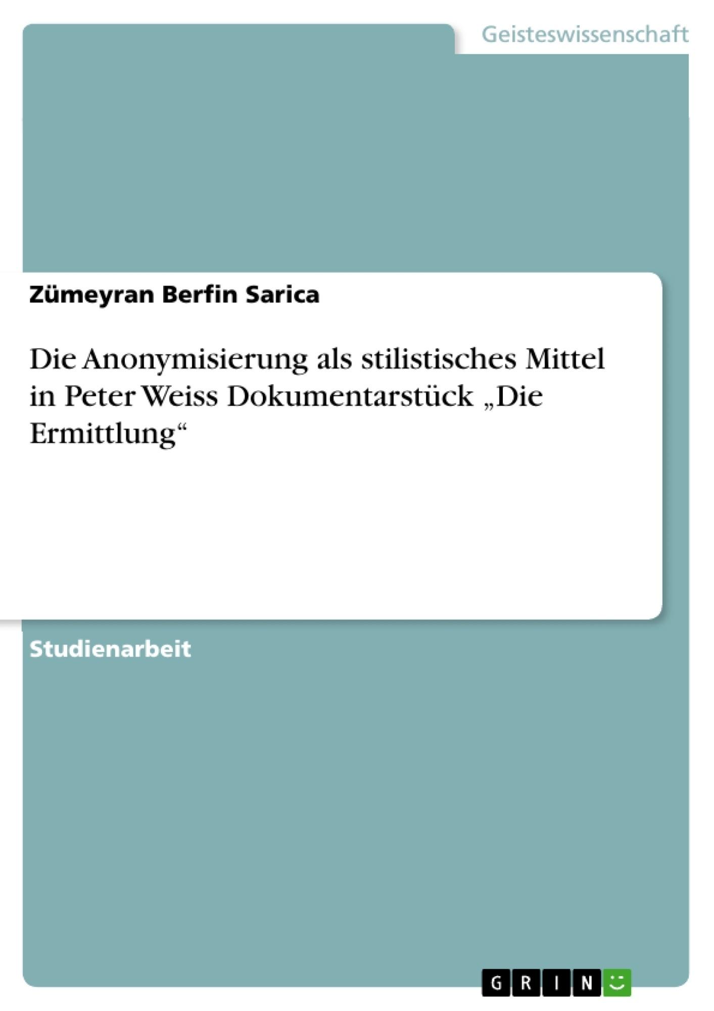 """Titel: Die Anonymisierung als stilistisches Mittel in Peter Weiss Dokumentarstück """"Die Ermittlung"""""""