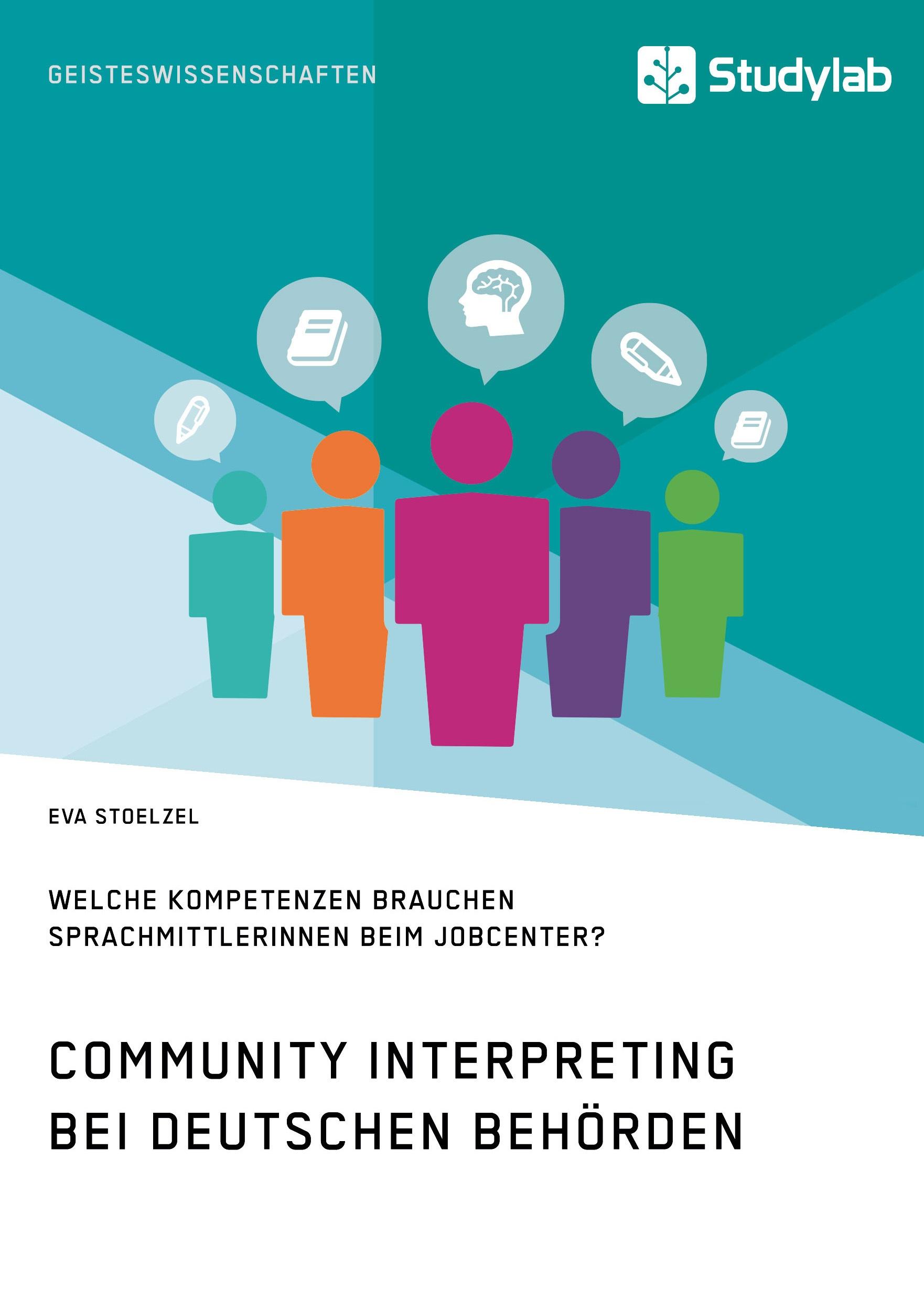 Titel: Community Interpreting bei deutschen Behörden. Welche Kompetenzen brauchen SprachmittlerInnen beim Jobcenter?