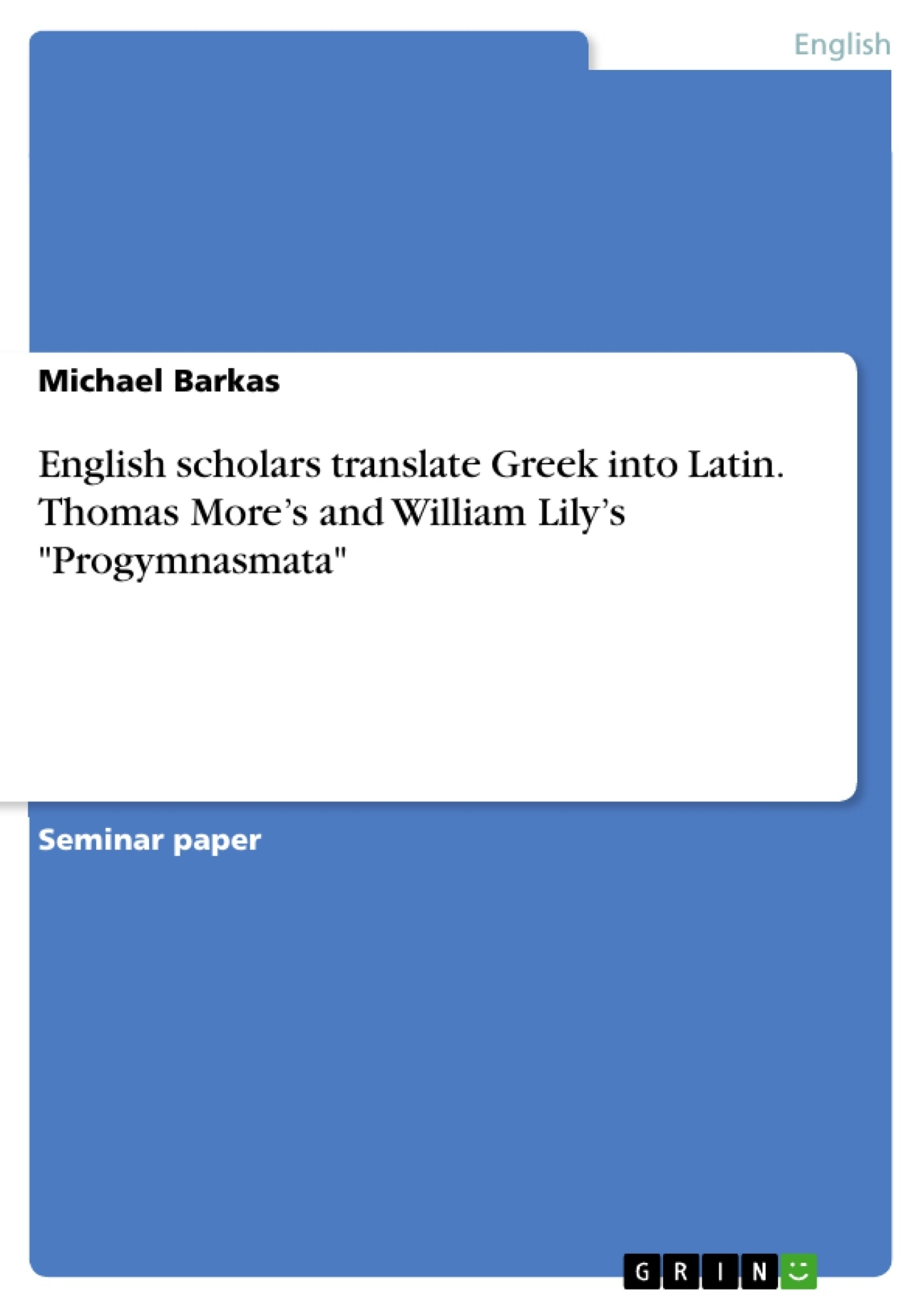 "Title: English scholars translate Greek into Latin. Thomas More's and William Lily's ""Progymnasmata"""