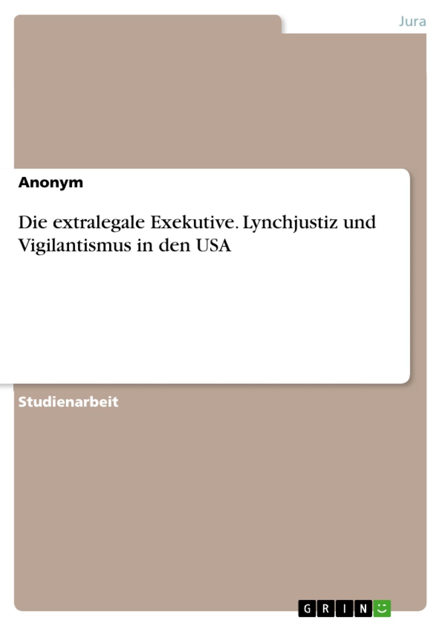Titel: Die extralegale Exekutive. Lynchjustiz und Vigilantismus in den USA