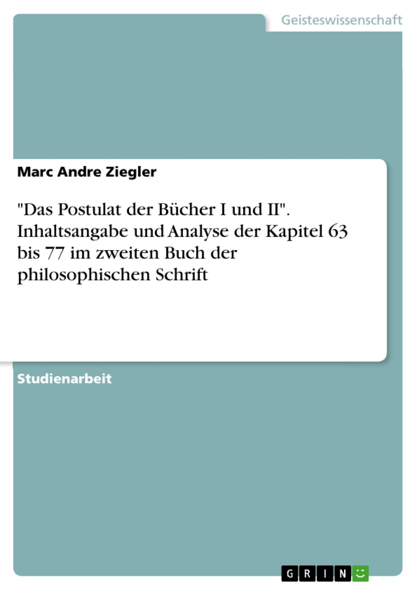 """Titel: """"Das Postulat der Bücher I und II"""". Inhaltsangabe und Analyse der Kapitel  63 bis 77 im zweiten Buch der philosophischen Schrift"""