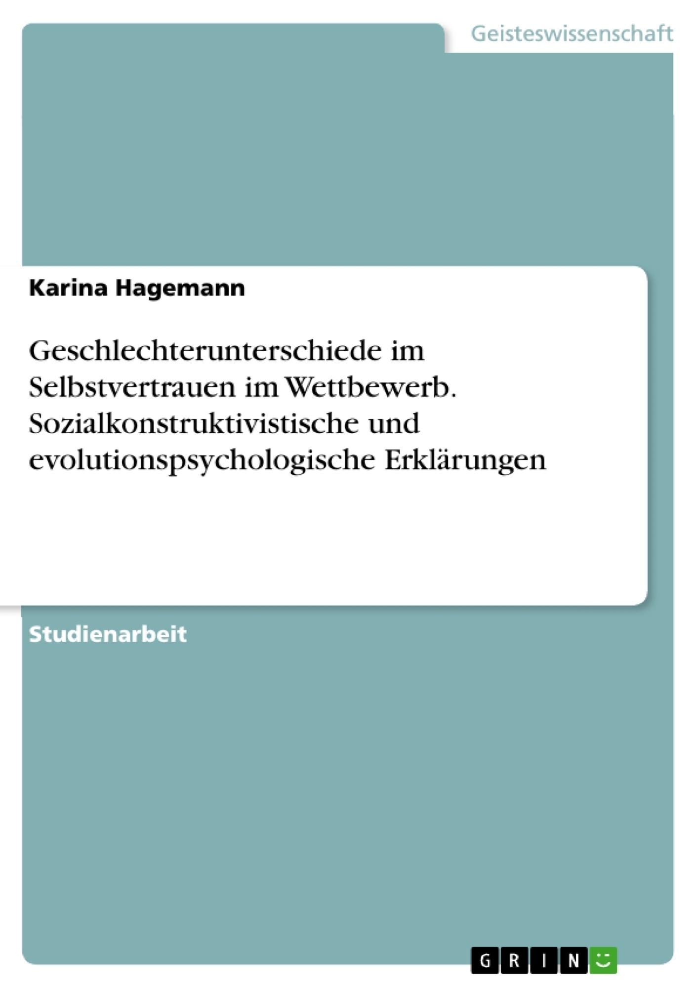 Titel: Geschlechterunterschiede im Selbstvertrauen im Wettbewerb. Sozialkonstruktivistische und evolutionspsychologische Erklärungen