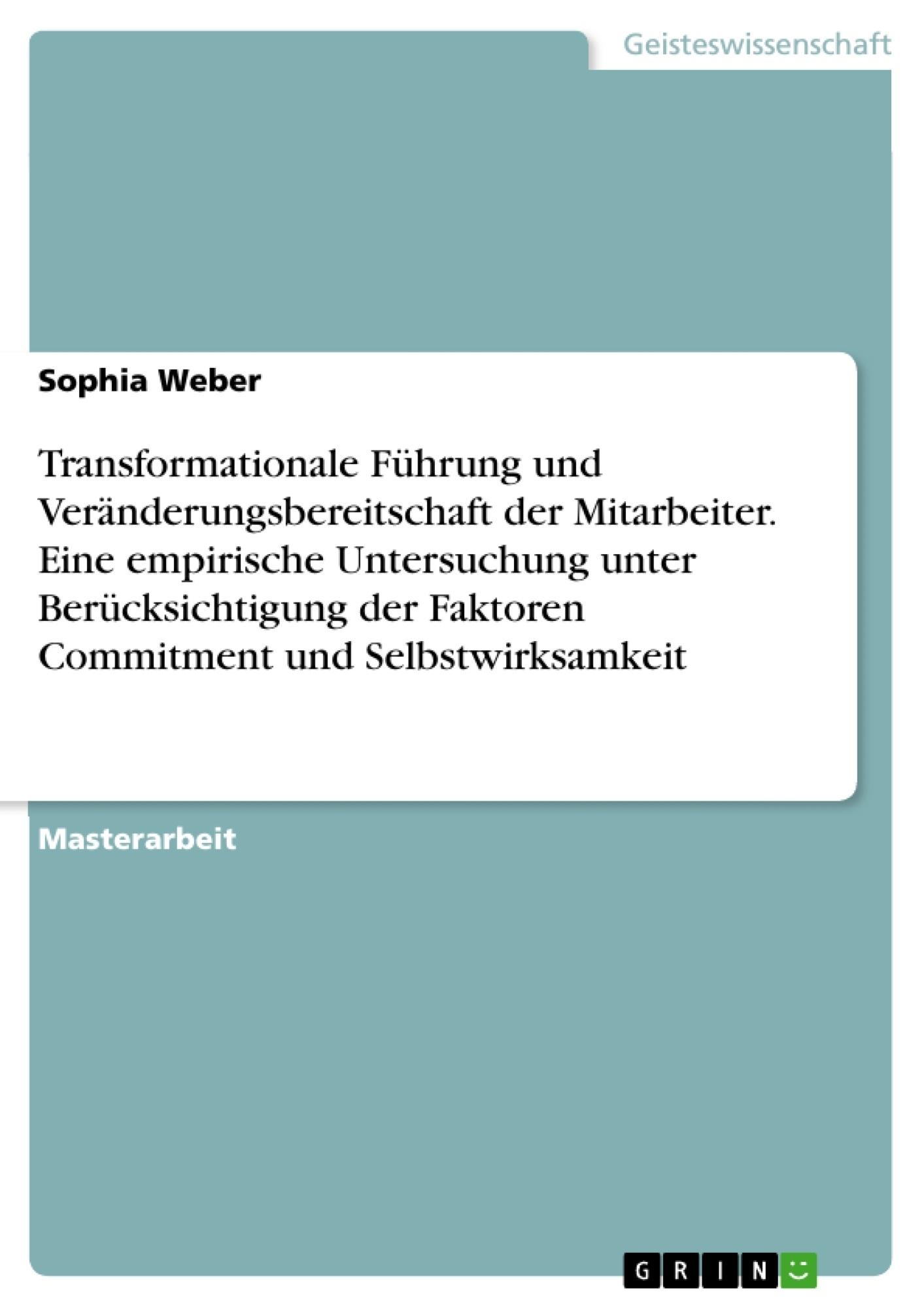 Titel: Transformationale Führung und Veränderungsbereitschaft der Mitarbeiter. Eine empirische Untersuchung unter Berücksichtigung der Faktoren Commitment und Selbstwirksamkeit