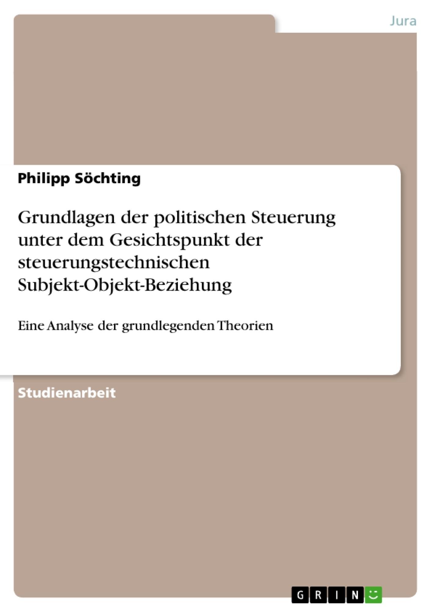 Titel: Grundlagen der politischen Steuerung unter dem Gesichtspunkt der steuerungstechnischen Subjekt-Objekt-Beziehung