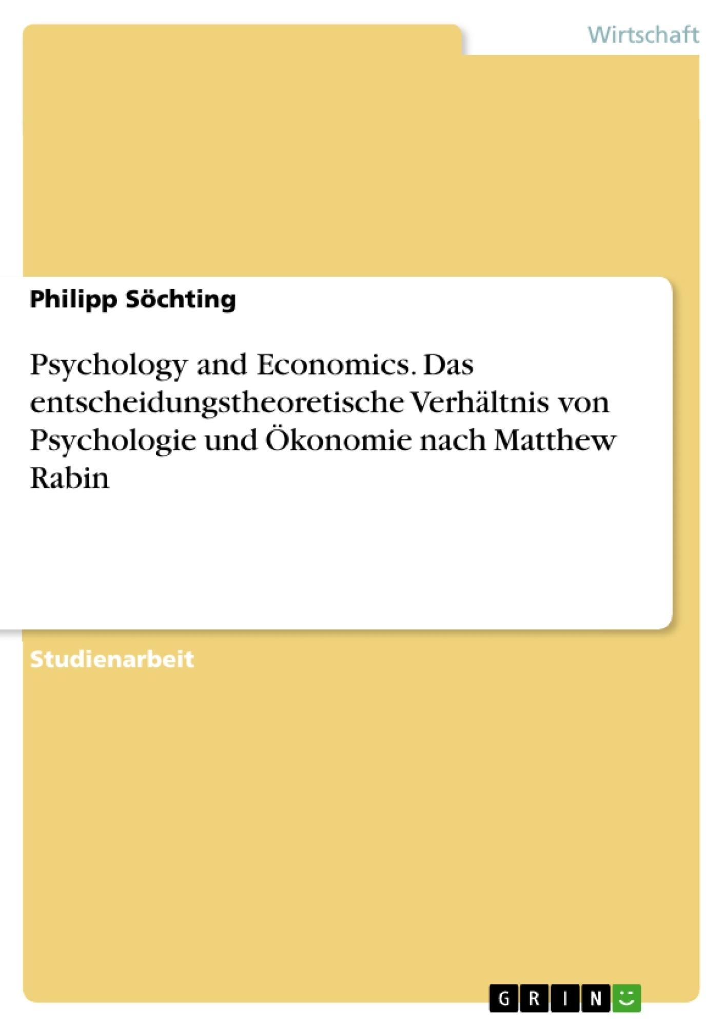 Titel: Psychology and Economics. Das entscheidungstheoretische Verhältnis von Psychologie und Ökonomie nach Matthew Rabin