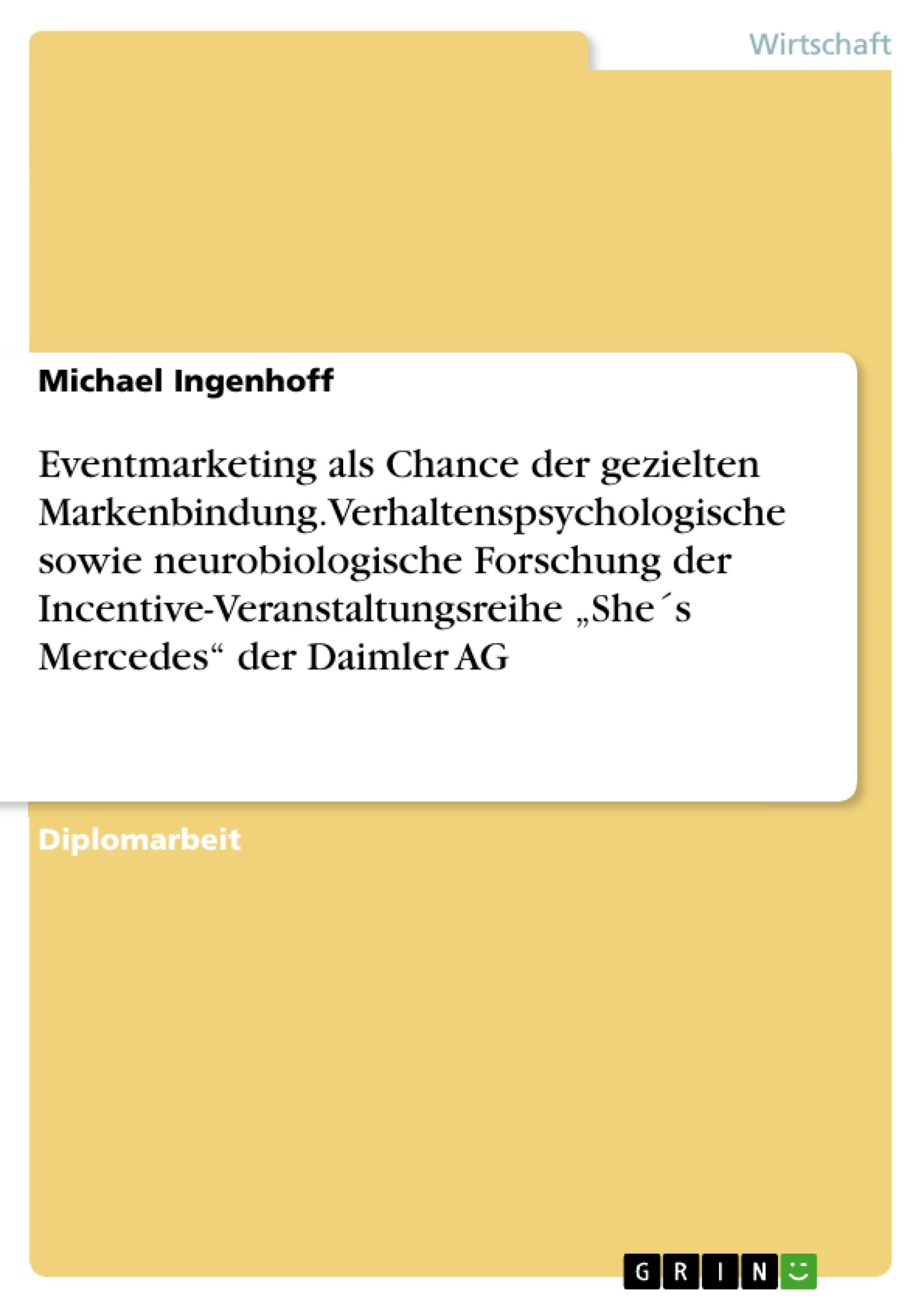 """Titel: Eventmarketing als Chance der gezielten Markenbindung. Verhaltenspsychologische sowie neurobiologische Forschung der Incentive-Veranstaltungsreihe """"She´s Mercedes"""" der Daimler AG"""