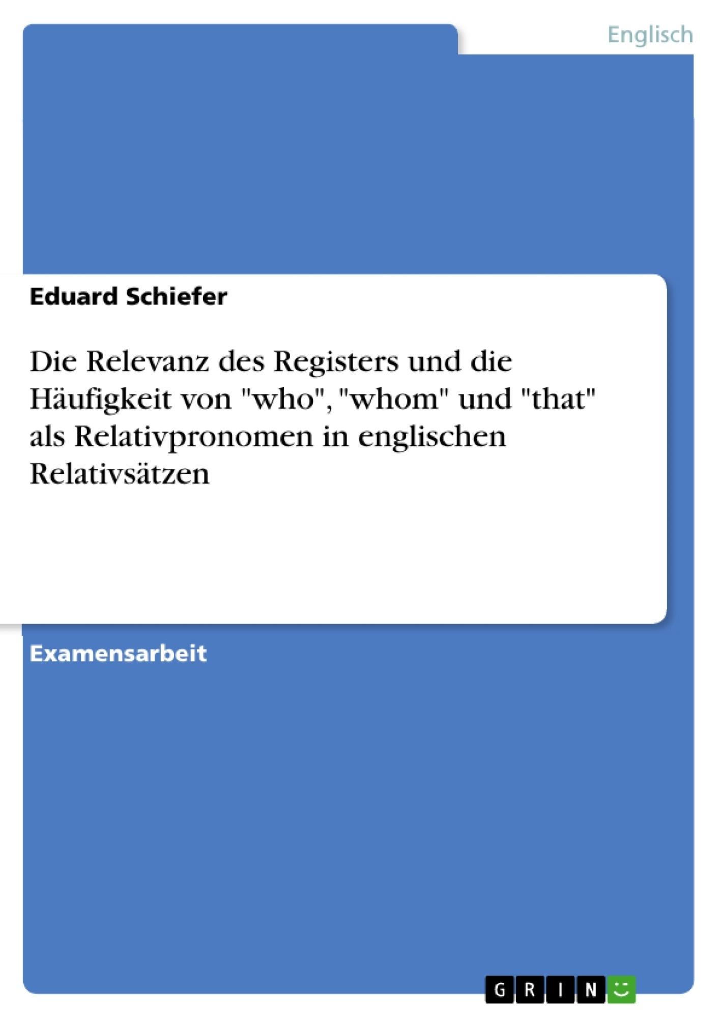 """Titel: Die Relevanz des Registers und die Häufigkeit von """"who"""", """"whom"""" und """"that"""" als Relativpronomen in englischen Relativsätzen"""
