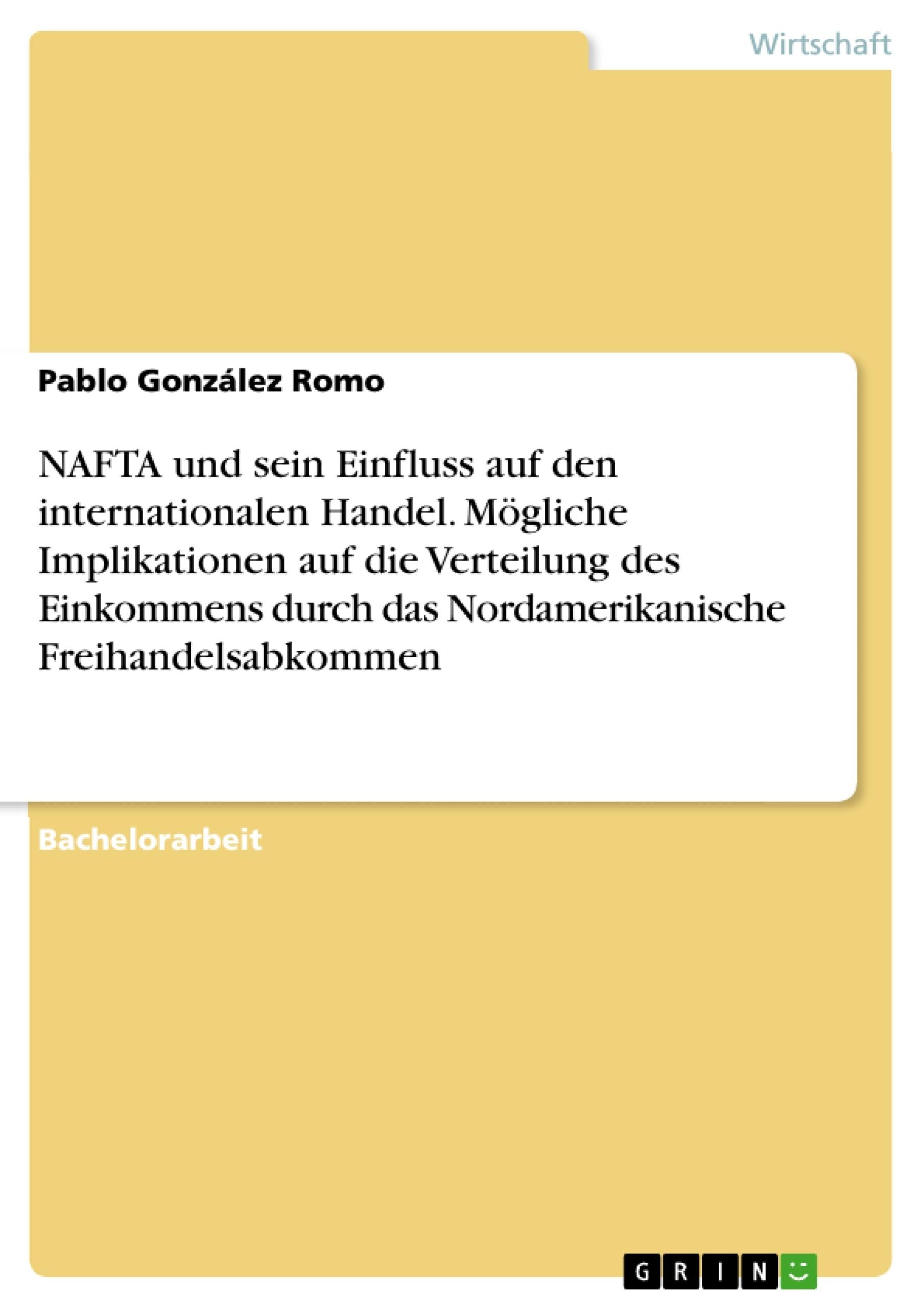Titel: NAFTA und sein Einfluss auf den internationalen Handel. Mögliche Implikationen auf die Verteilung des Einkommens durch das Nordamerikanische Freihandelsabkommen