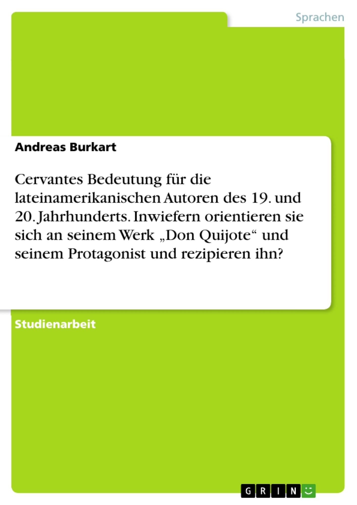 """Titel: Cervantes Bedeutung für die lateinamerikanischen Autoren des 19. und 20. Jahrhunderts. Inwiefern orientieren sie sich an seinem Werk """"Don Quijote"""" und seinem Protagonist und rezipieren ihn?"""