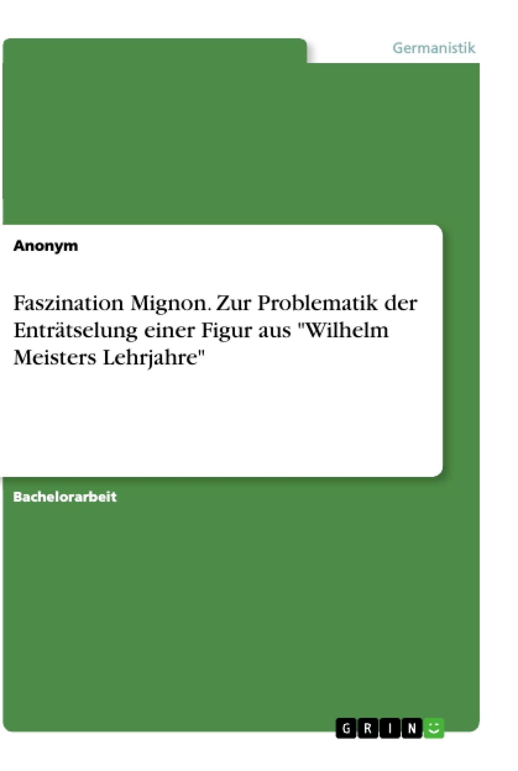"""Titel: Faszination Mignon. Zur Problematik der Enträtselung einer Figur aus """"Wilhelm Meisters Lehrjahre"""""""