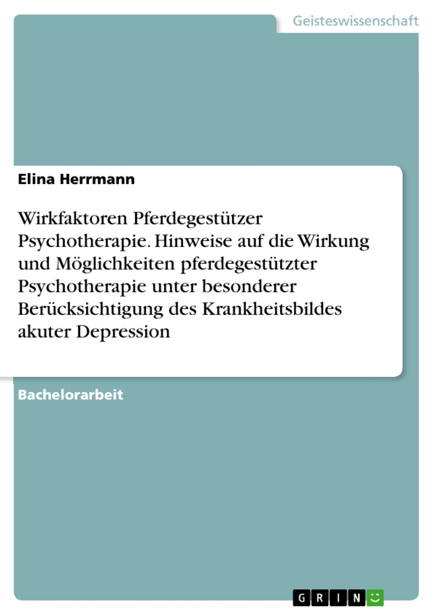 Titel: Wirkfaktoren Pferdegestützer Psychotherapie. Hinweise auf die Wirkung und Möglichkeiten pferdegestützter Psychotherapie unter besonderer Berücksichtigung des Krankheitsbildes akuter Depression
