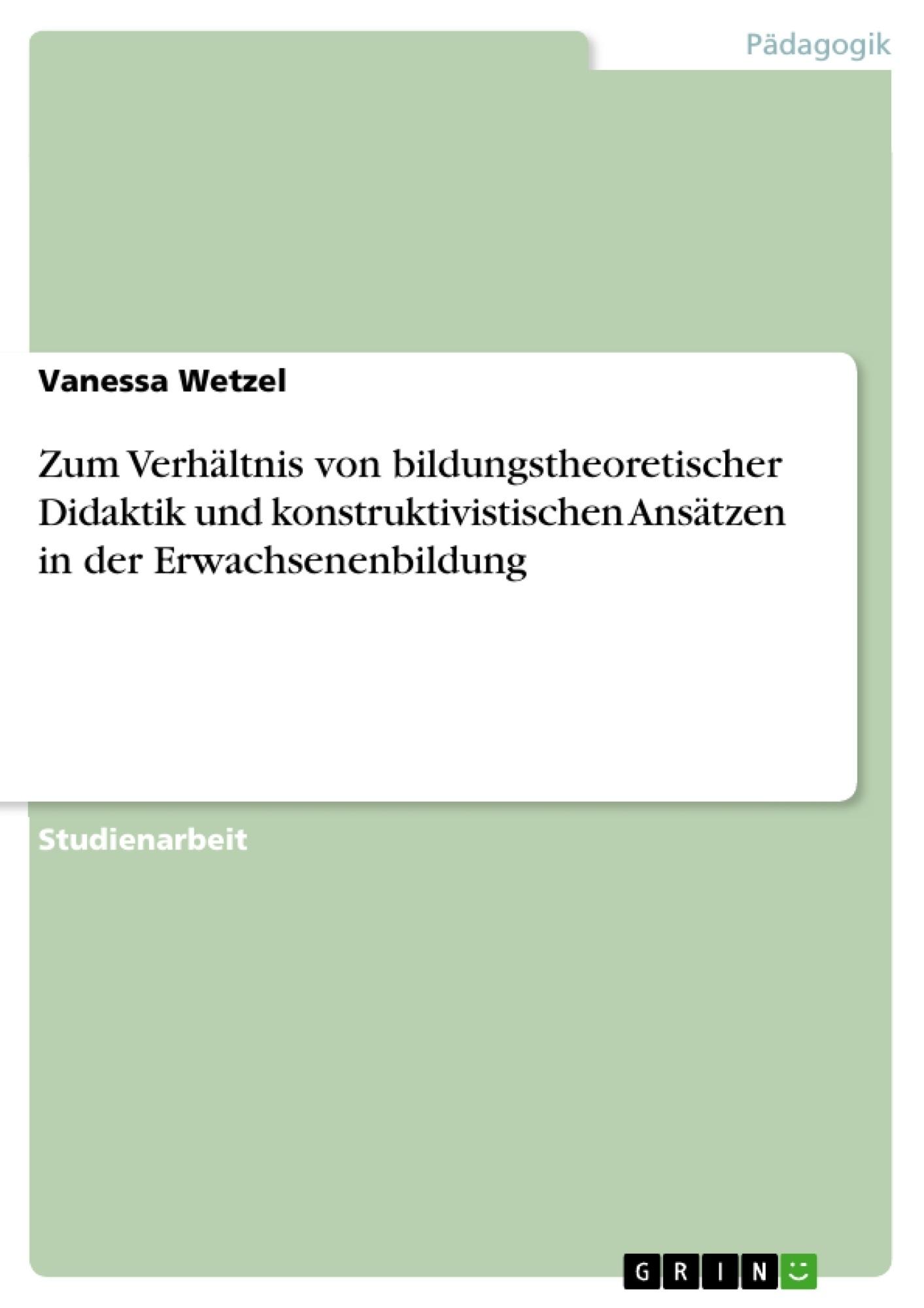 Titel: Zum Verhältnis von bildungstheoretischer Didaktik und konstruktivistischen Ansätzen in der Erwachsenenbildung
