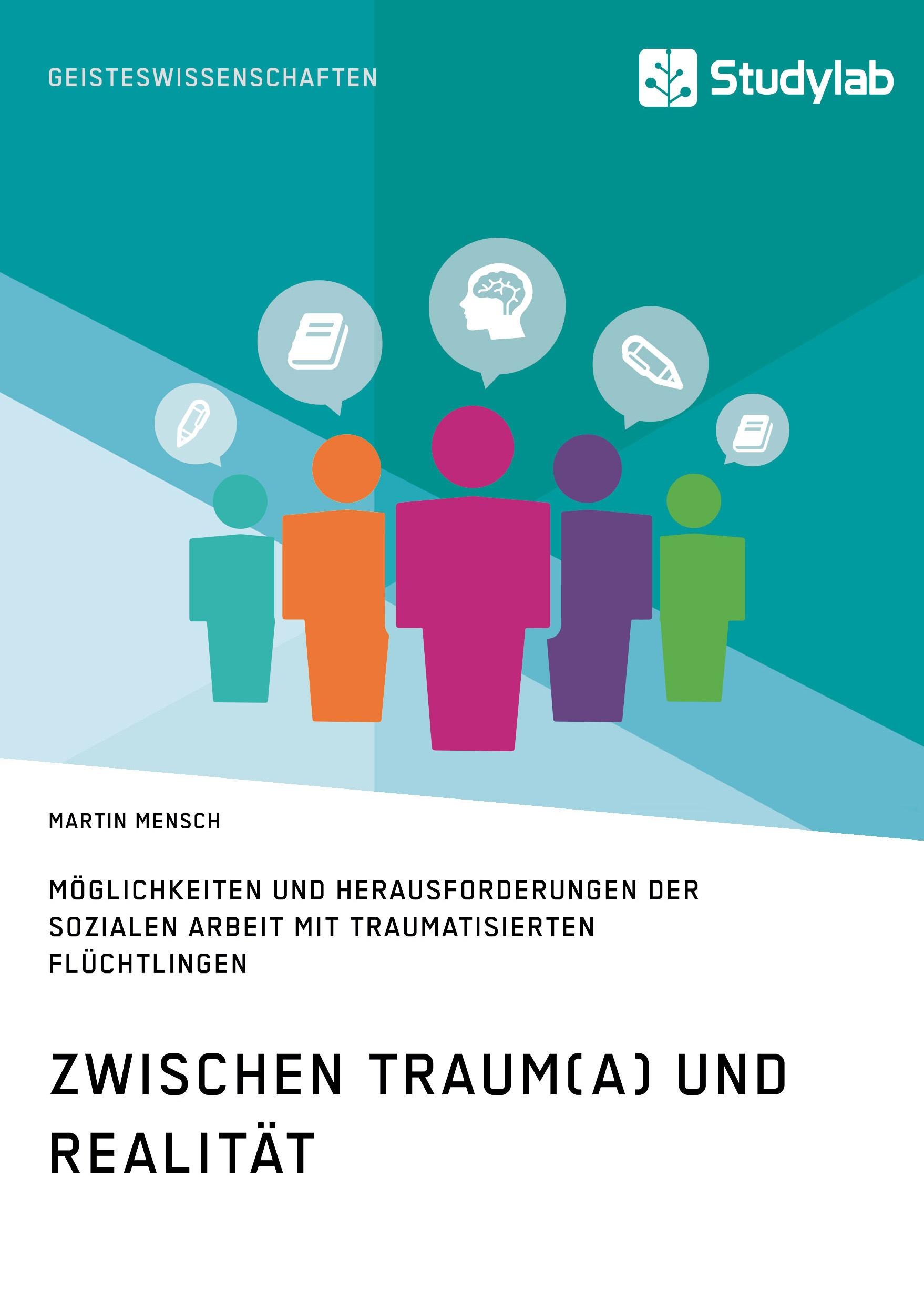 Titel: Zwischen Traum(a) und Realität. Möglichkeiten und Herausforderungen der Sozialen Arbeit mit traumatisierten Flüchtlingen